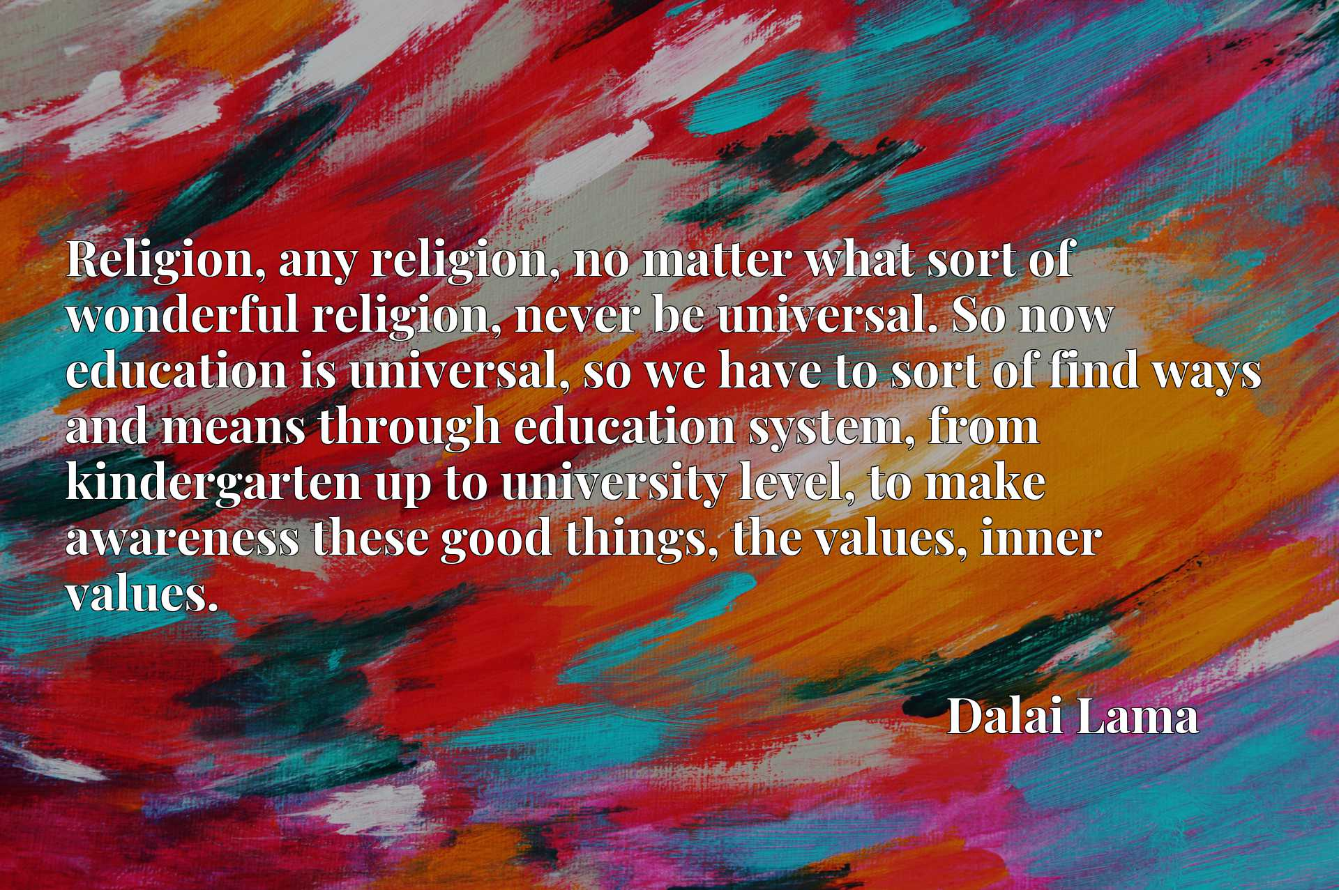 Religion, any religion, no matter what sort of wonderful religion, never be universal. So now education is universal, so we have to sort of find ways and means through education system, from kindergarten up to university level, to make awareness these good things, the values, inner values.