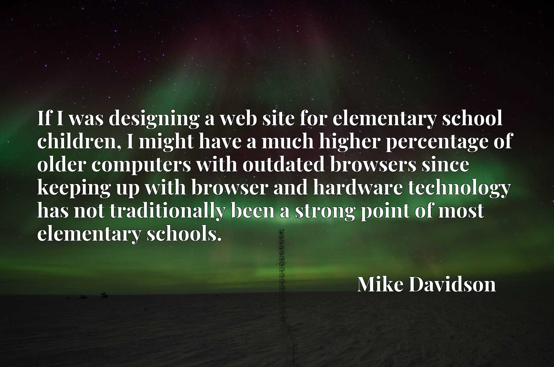 If I was designing a web site for elementary school children, I might have a much higher percentage of older computers with outdated browsers since keeping up with browser and hardware technology has not traditionally been a strong point of most elementary schools.