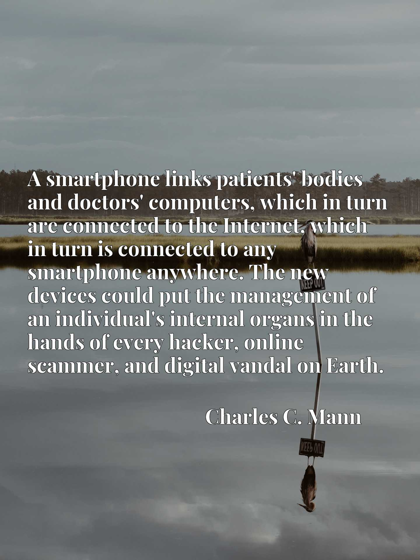 A smartphone links patients' bodies and doctors' computers, which in turn are connected to the Internet, which in turn is connected to any smartphone anywhere. The new devices could put the management of an individual's internal organs in the hands of every hacker, online scammer, and digital vandal on Earth.