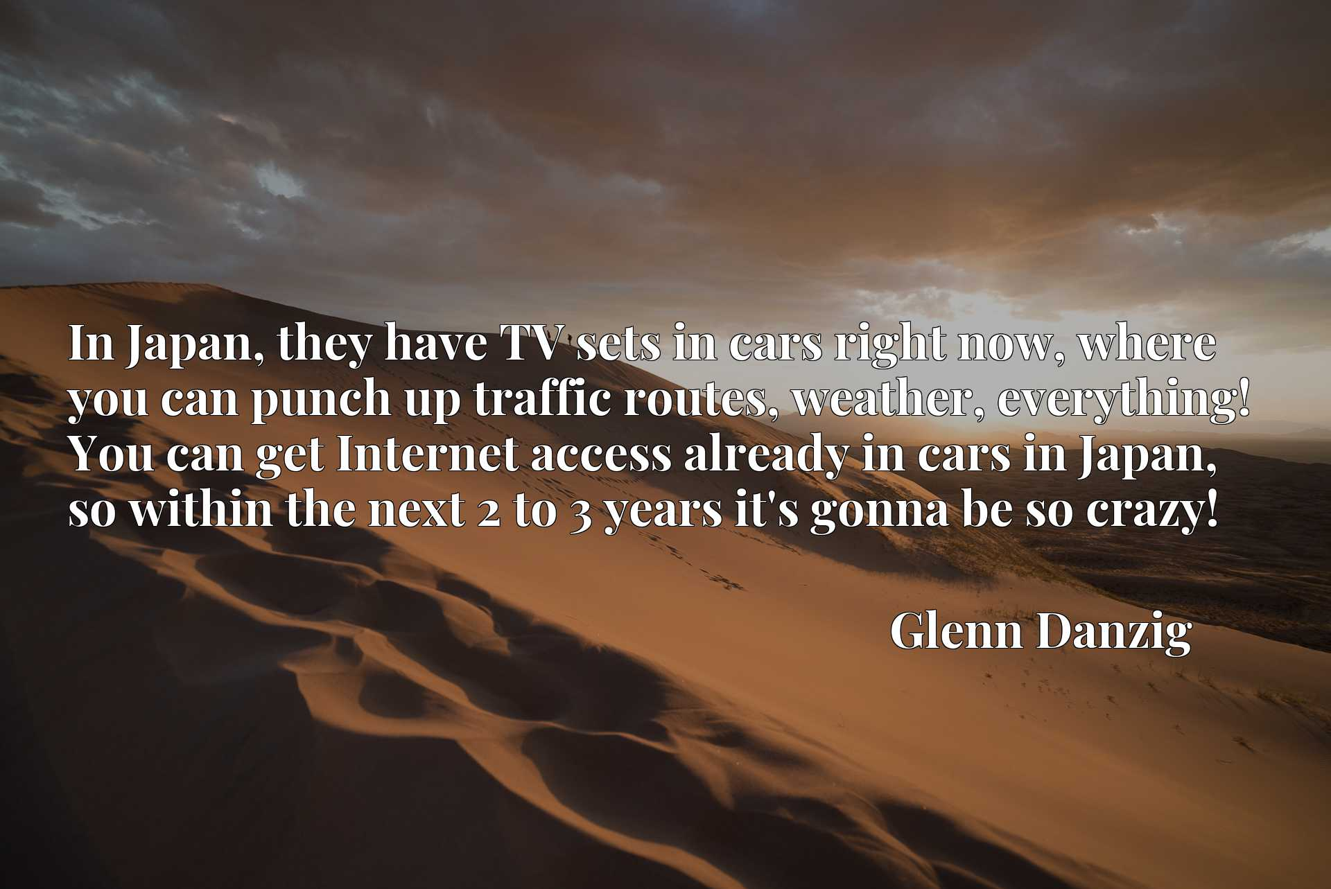 In Japan, they have TV sets in cars right now, where you can punch up traffic routes, weather, everything! You can get Internet access already in cars in Japan, so within the next 2 to 3 years it's gonna be so crazy!