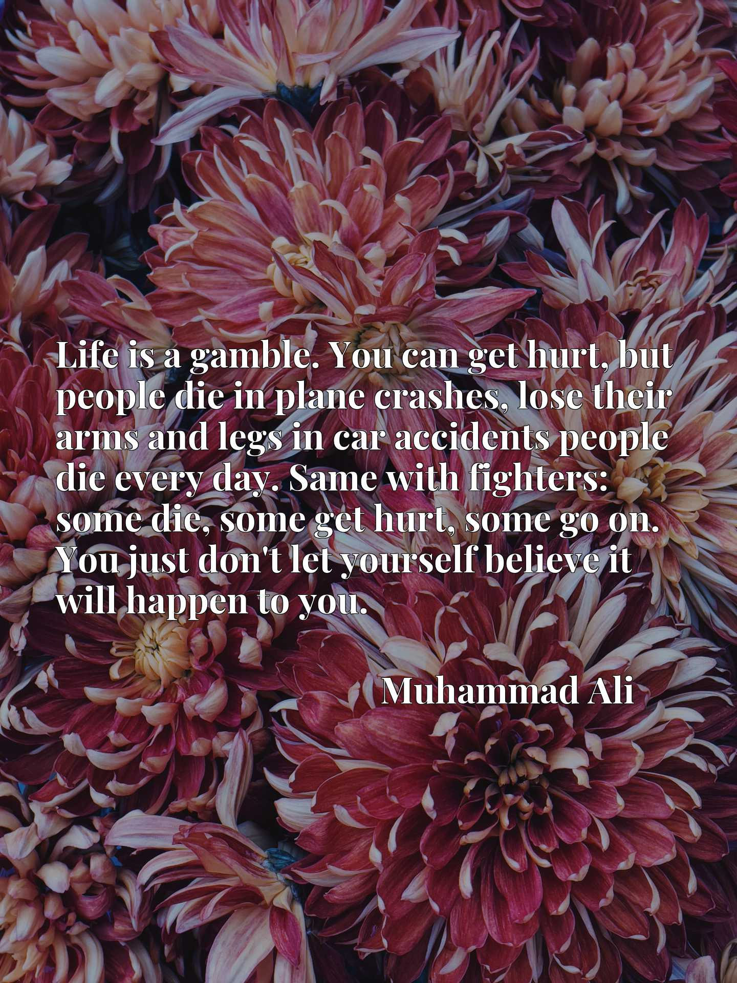 Life is a gamble. You can get hurt, but people die in plane crashes, lose their arms and legs in car accidents people die every day. Same with fighters: some die, some get hurt, some go on. You just don't let yourself believe it will happen to you.