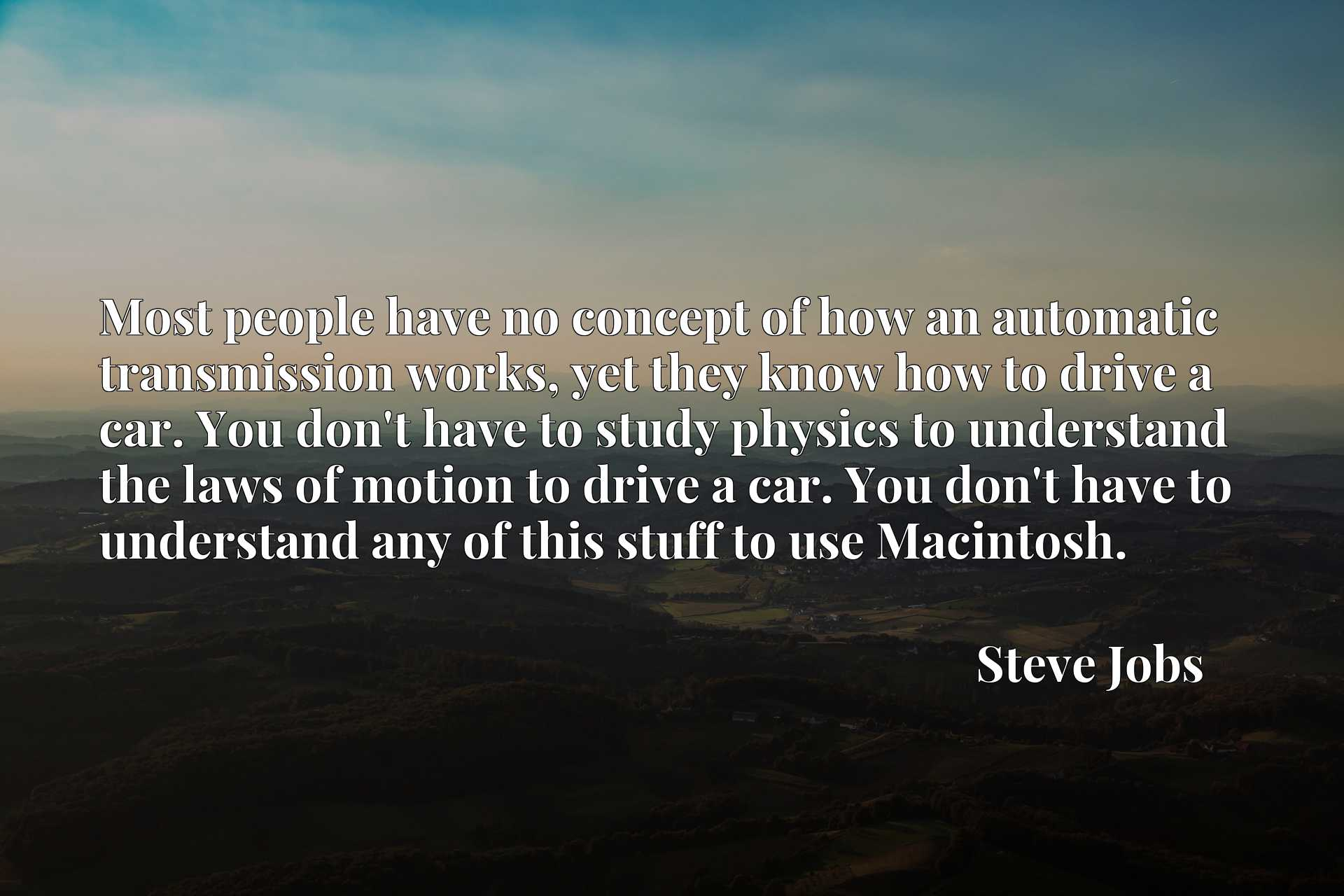 Most people have no concept of how an automatic transmission works, yet they know how to drive a car. You don't have to study physics to understand the laws of motion to drive a car. You don't have to understand any of this stuff to use Macintosh.