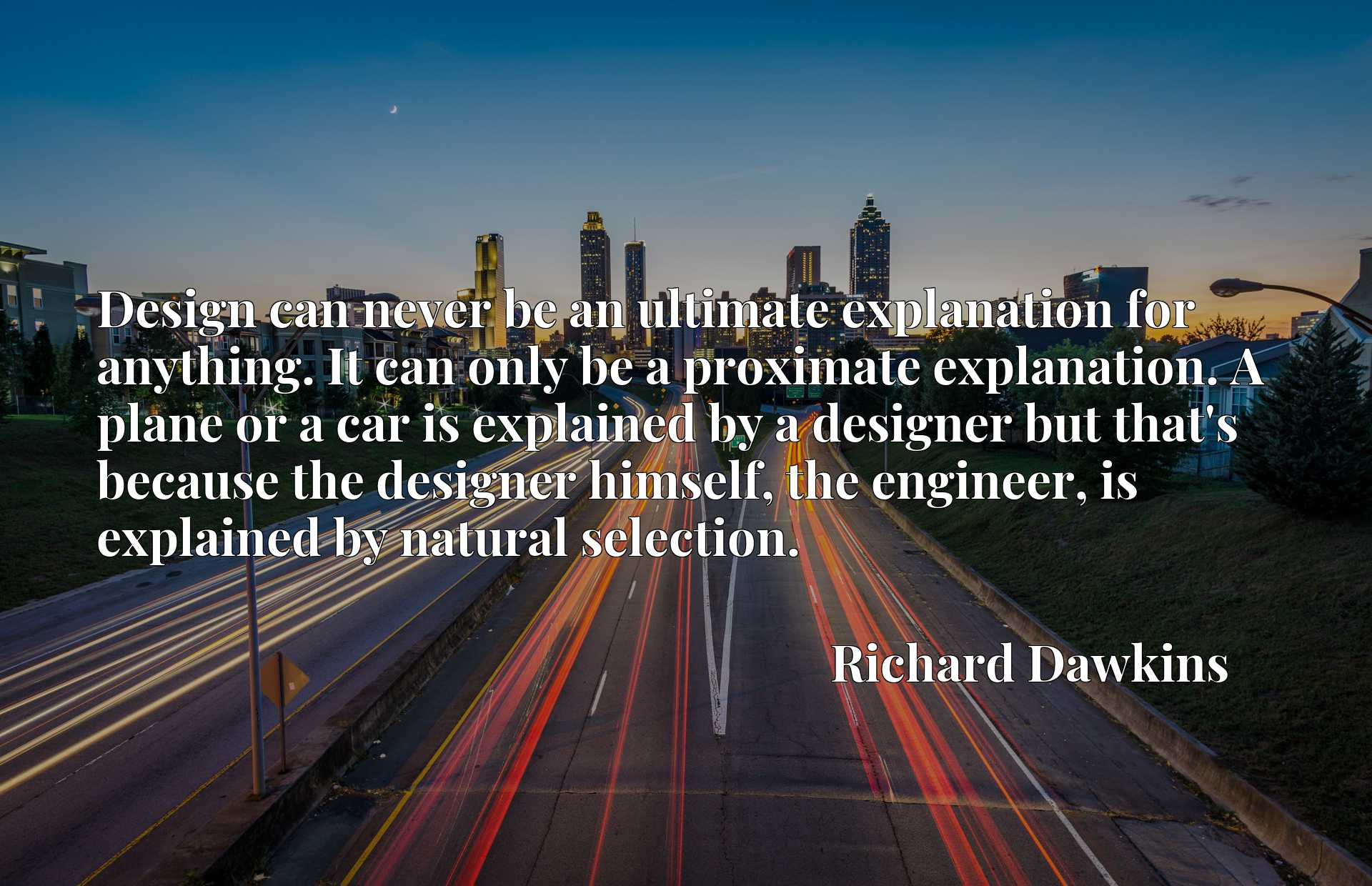 Design can never be an ultimate explanation for anything. It can only be a proximate explanation. A plane or a car is explained by a designer but that's because the designer himself, the engineer, is explained by natural selection.
