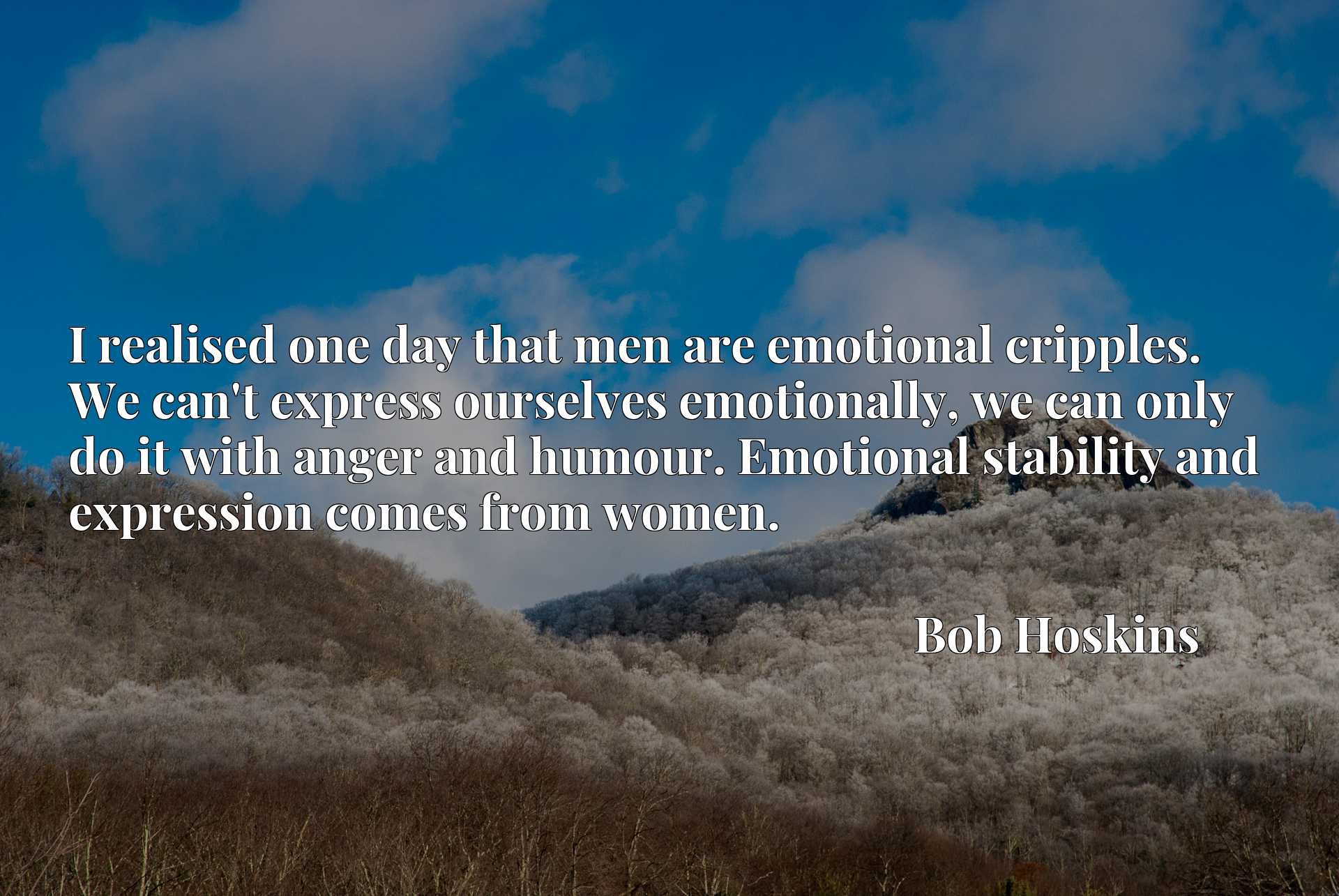 I realised one day that men are emotional cripples. We can't express ourselves emotionally, we can only do it with anger and humour. Emotional stability and expression comes from women.