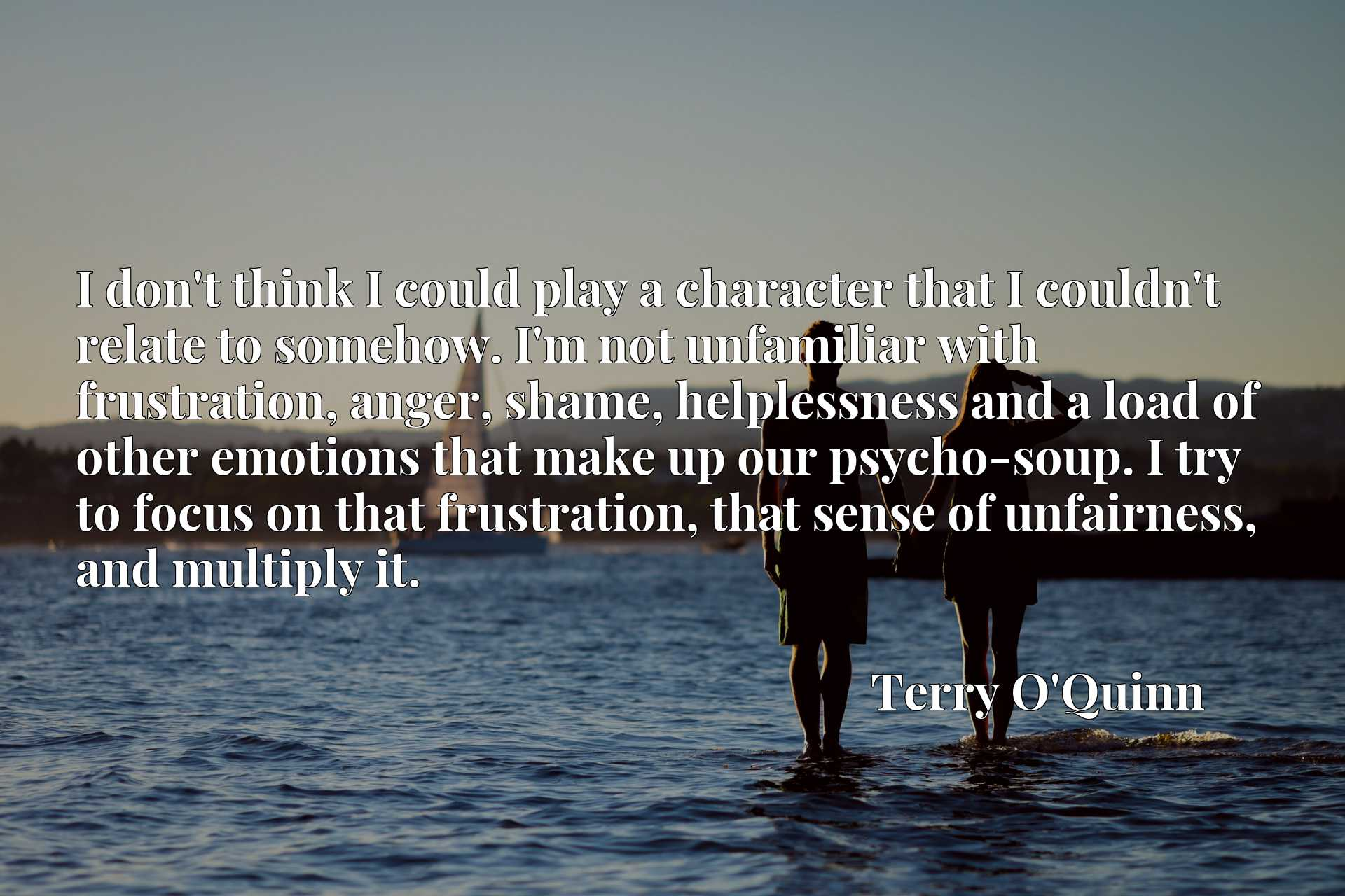 I don't think I could play a character that I couldn't relate to somehow. I'm not unfamiliar with frustration, anger, shame, helplessness and a load of other emotions that make up our psycho-soup. I try to focus on that frustration, that sense of unfairness, and multiply it.