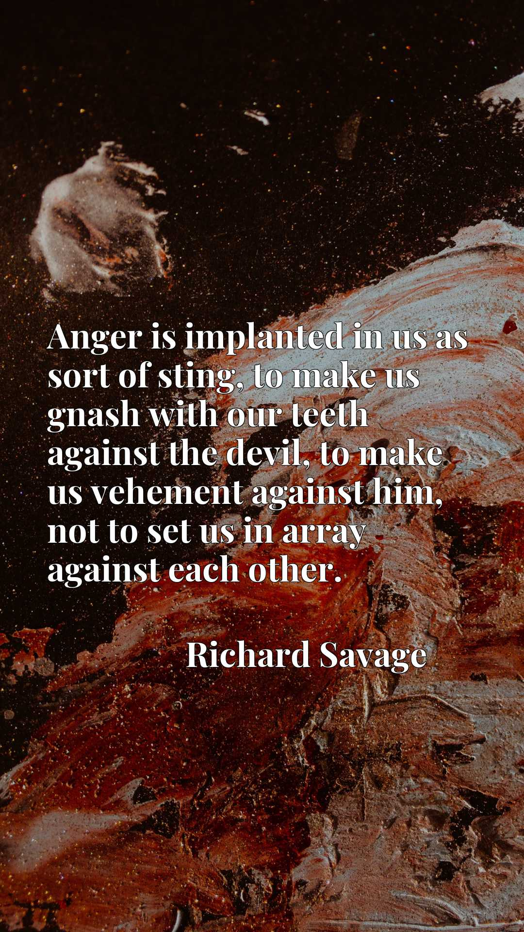 Anger is implanted in us as sort of sting, to make us gnash with our teeth against the devil, to make us vehement against him, not to set us in array against each other.