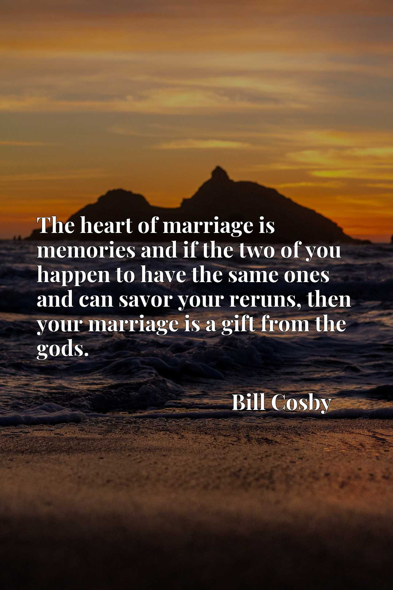 Quote Picture :The heart of marriage is memories and if the two of you happen to have the same ones and can savor your reruns, then your marriage is a gift from the gods.