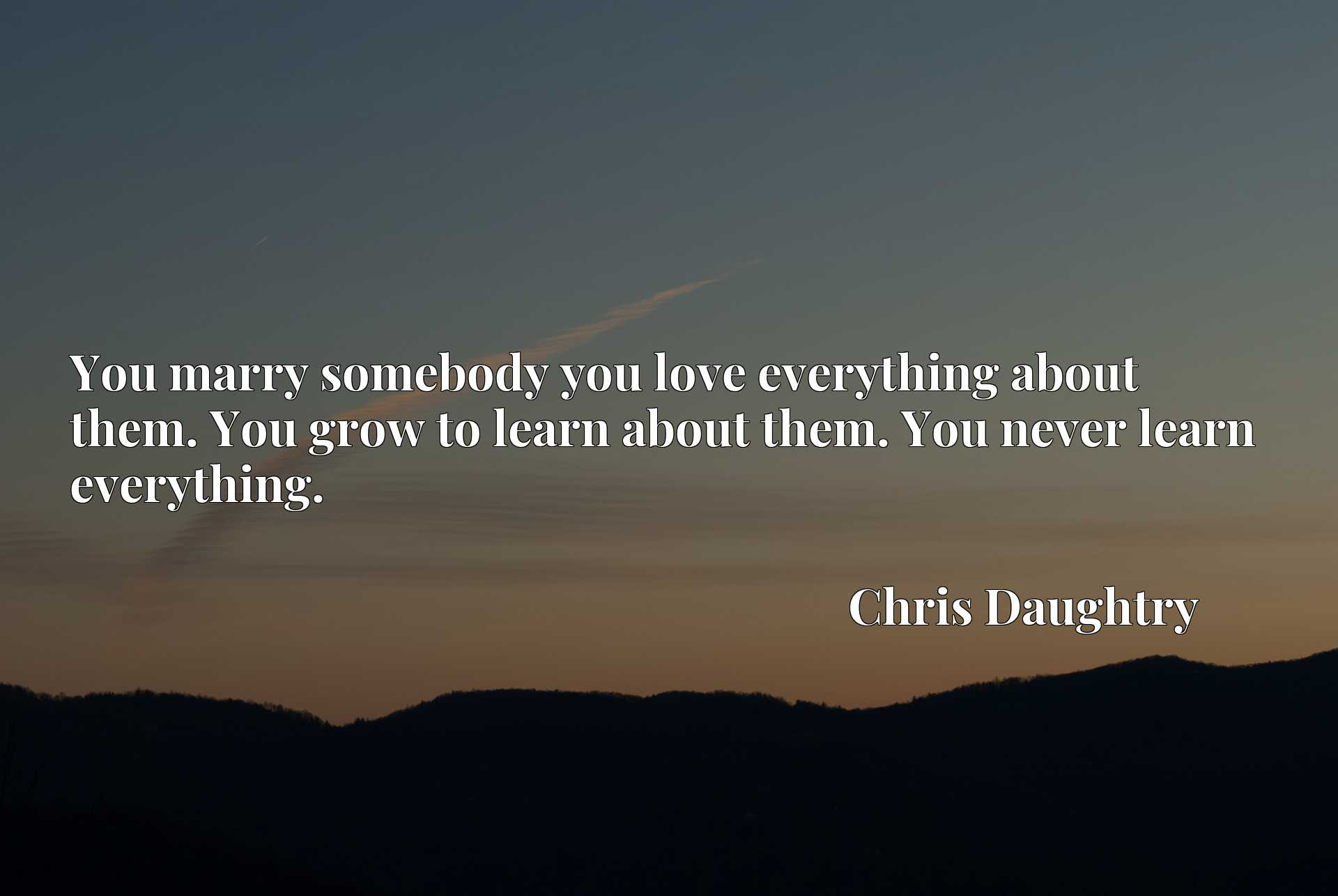 Quote Picture :You marry somebody you love everything about them. You grow to learn about them. You never learn everything.