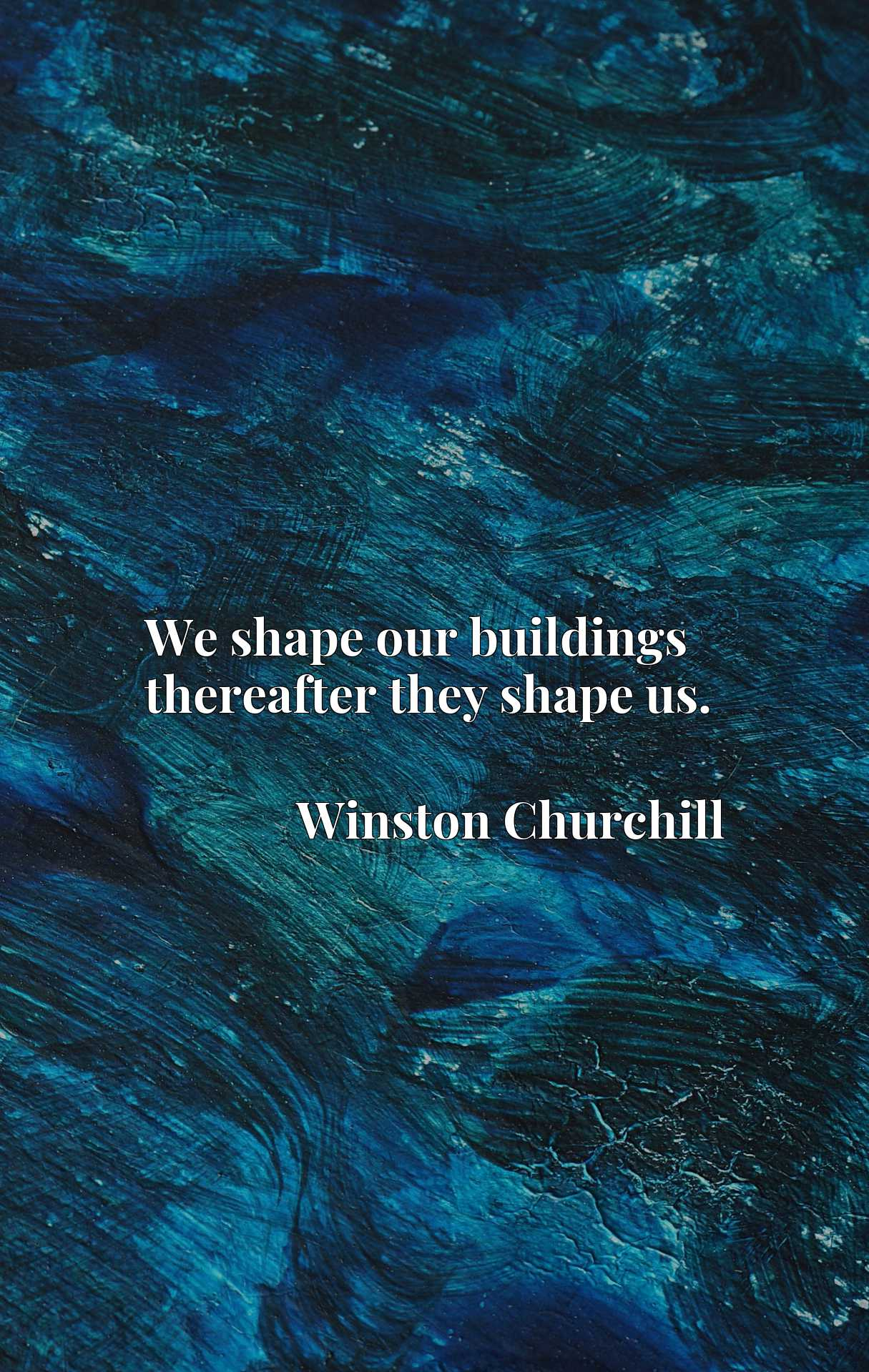 Quote Picture :We shape our buildings thereafter they shape us.