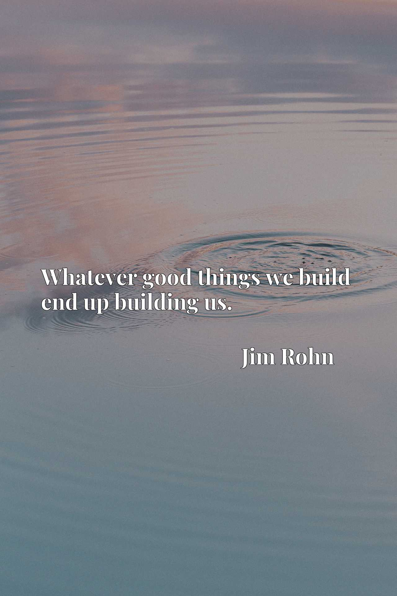 Quote Picture :Whatever good things we build end up building us.
