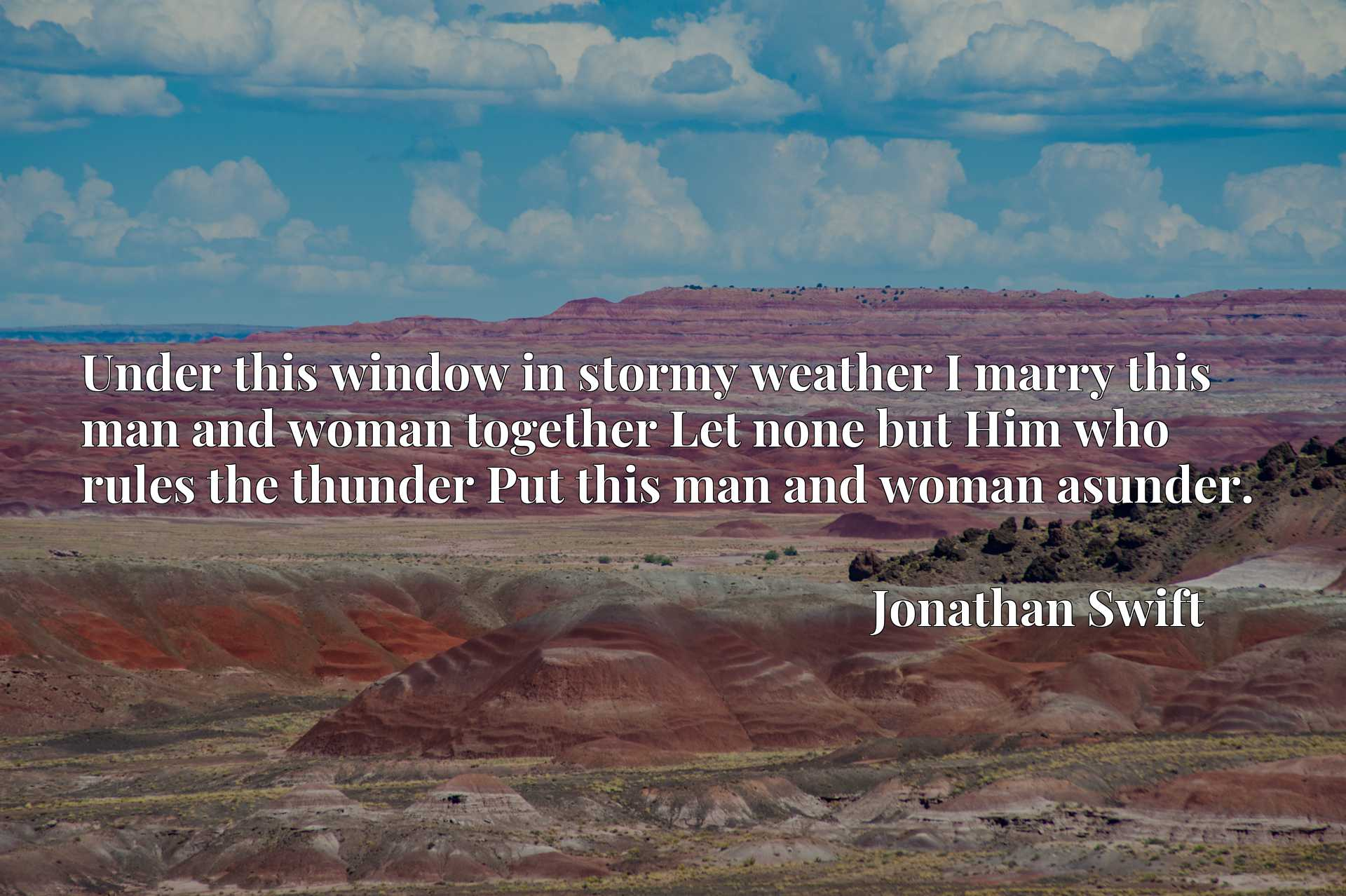 Under this window in stormy weather I marry this man and woman together Let none but Him who rules the thunder Put this man and woman asunder.