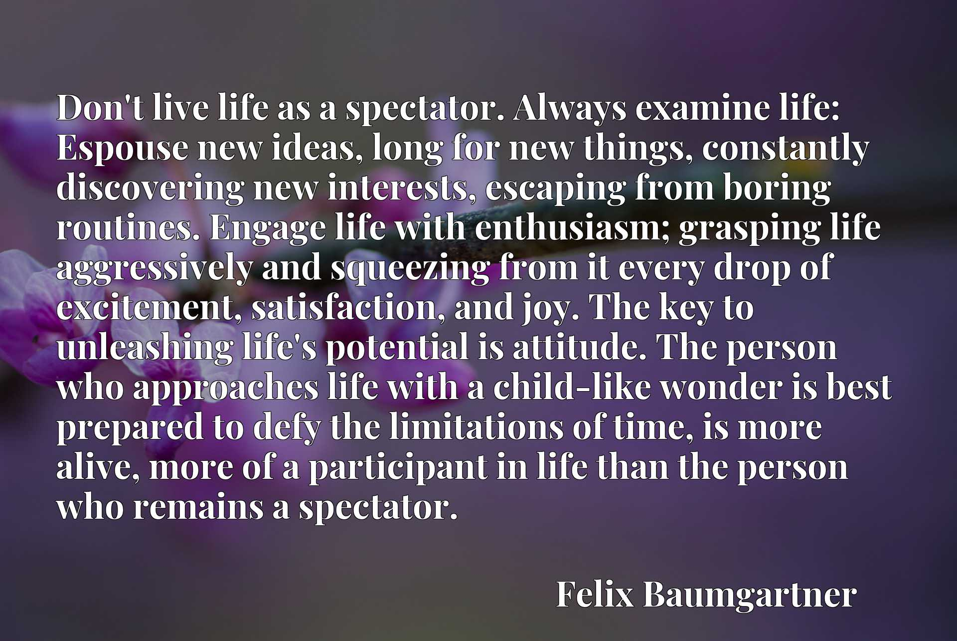 Don't live life as a spectator. Always examine life: Espouse new ideas, long for new things, constantly discovering new interests, escaping from boring routines. Engage life with enthusiasm; grasping life aggressively and squeezing from it every drop of excitement, satisfaction, and joy. The key to unleashing life's potential is attitude. The person who approaches life with a child-like wonder is best prepared to defy the limitations of time, is more alive, more of a participant in life than the person who remains a spectator.