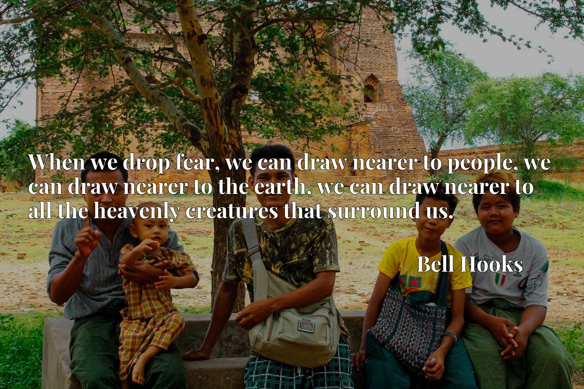 When we drop fear, we can draw nearer to people, we can draw nearer to the earth, we can draw nearer to all the heavenly creatures that surround us.