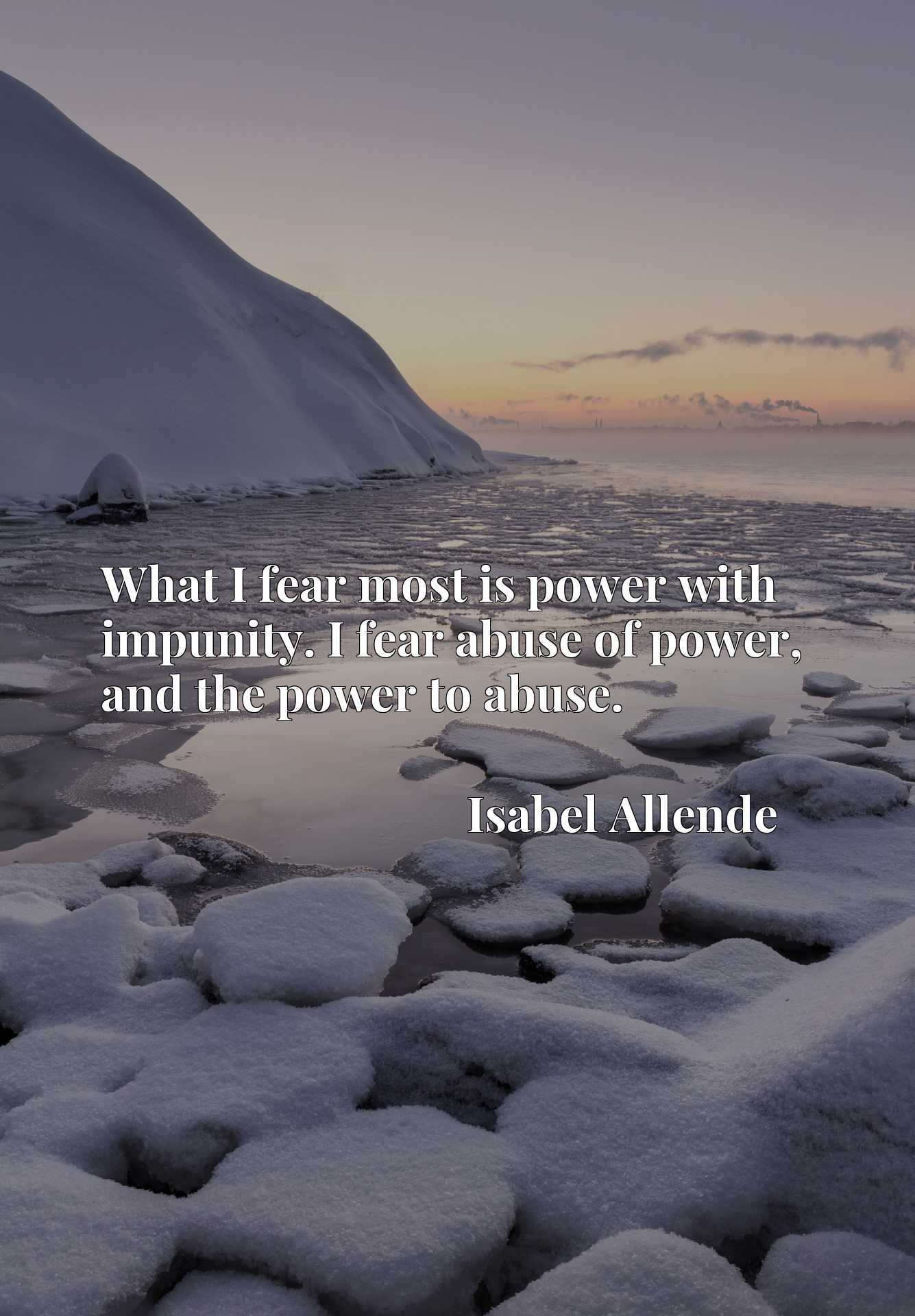 What I fear most is power with impunity. I fear abuse of power, and the power to abuse.