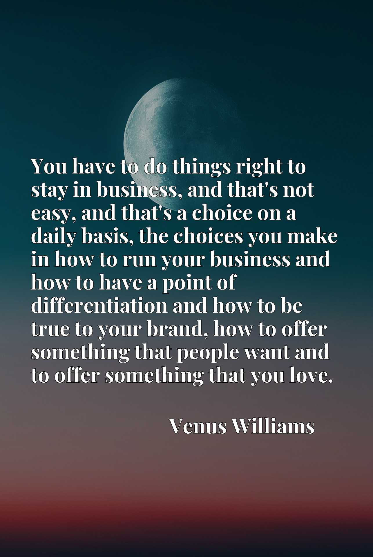 You have to do things right to stay in business, and that's not easy, and that's a choice on a daily basis, the choices you make in how to run your business and how to have a point of differentiation and how to be true to your brand, how to offer something that people want and to offer something that you love.