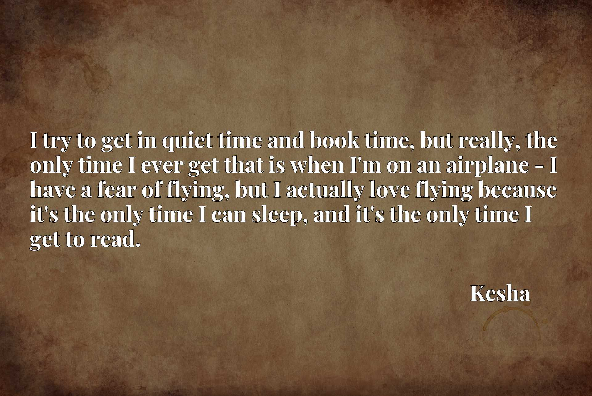 I try to get in quiet time and book time, but really, the only time I ever get that is when I'm on an airplane - I have a fear of flying, but I actually love flying because it's the only time I can sleep, and it's the only time I get to read.