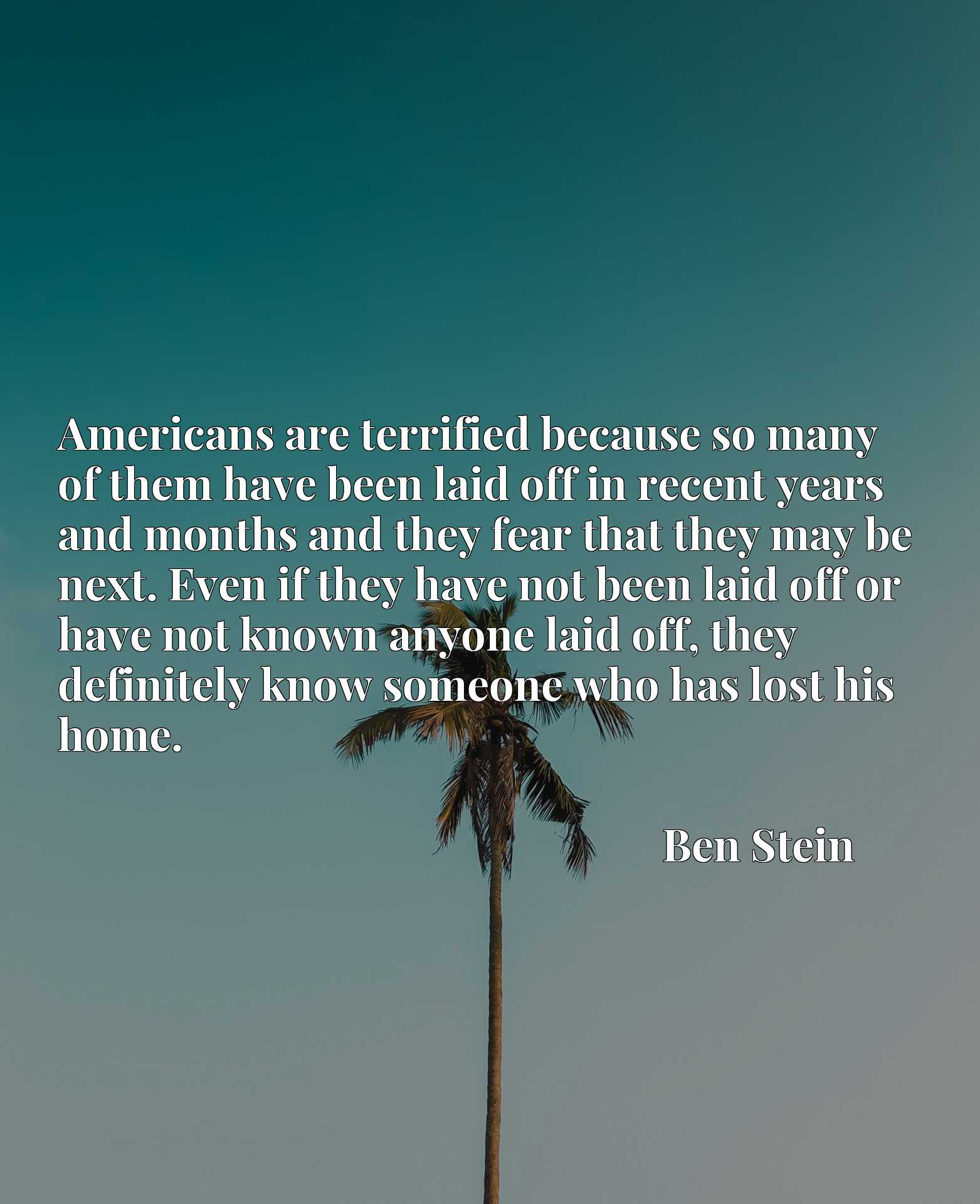 Americans are terrified because so many of them have been laid off in recent years and months and they fear that they may be next. Even if they have not been laid off or have not known anyone laid off, they definitely know someone who has lost his home.