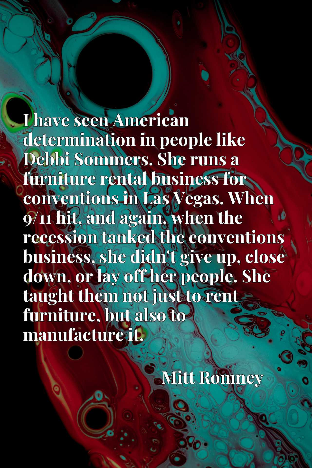 I have seen American determination in people like Debbi Sommers. She runs a furniture rental business for conventions in Las Vegas. When 9/11 hit, and again, when the recession tanked the conventions business, she didn't give up, close down, or lay off her people. She taught them not just to rent furniture, but also to manufacture it.