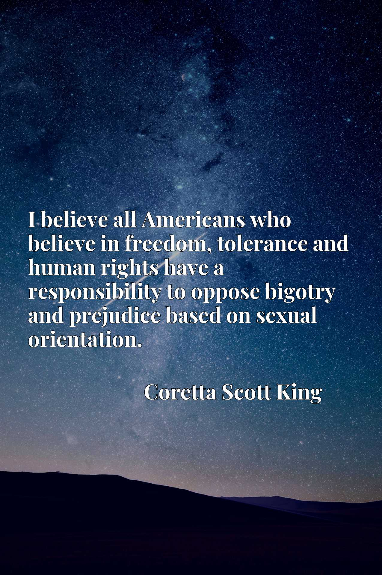 I believe all Americans who believe in freedom, tolerance and human rights have a responsibility to oppose bigotry and prejudice based on sexual orientation.