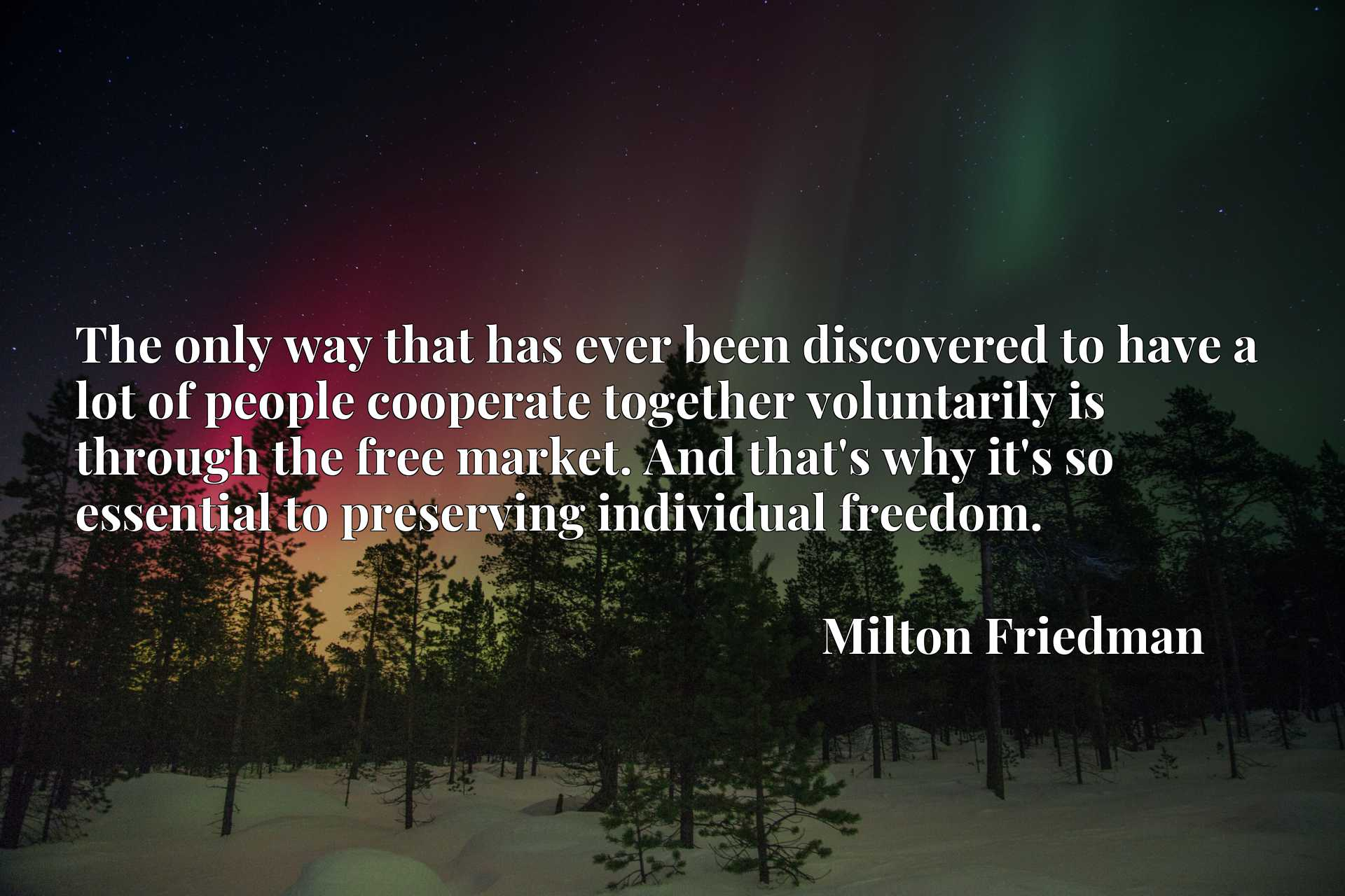 The only way that has ever been discovered to have a lot of people cooperate together voluntarily is through the free market. And that's why it's so essential to preserving individual freedom.