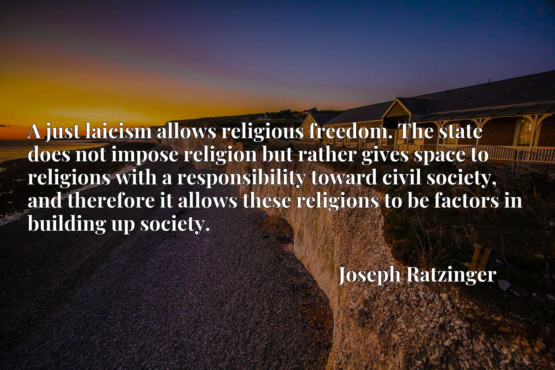 A just laicism allows religious freedom. The state does not impose religion but rather gives space to religions with a responsibility toward civil society, and therefore it allows these religions to be factors in building up society.