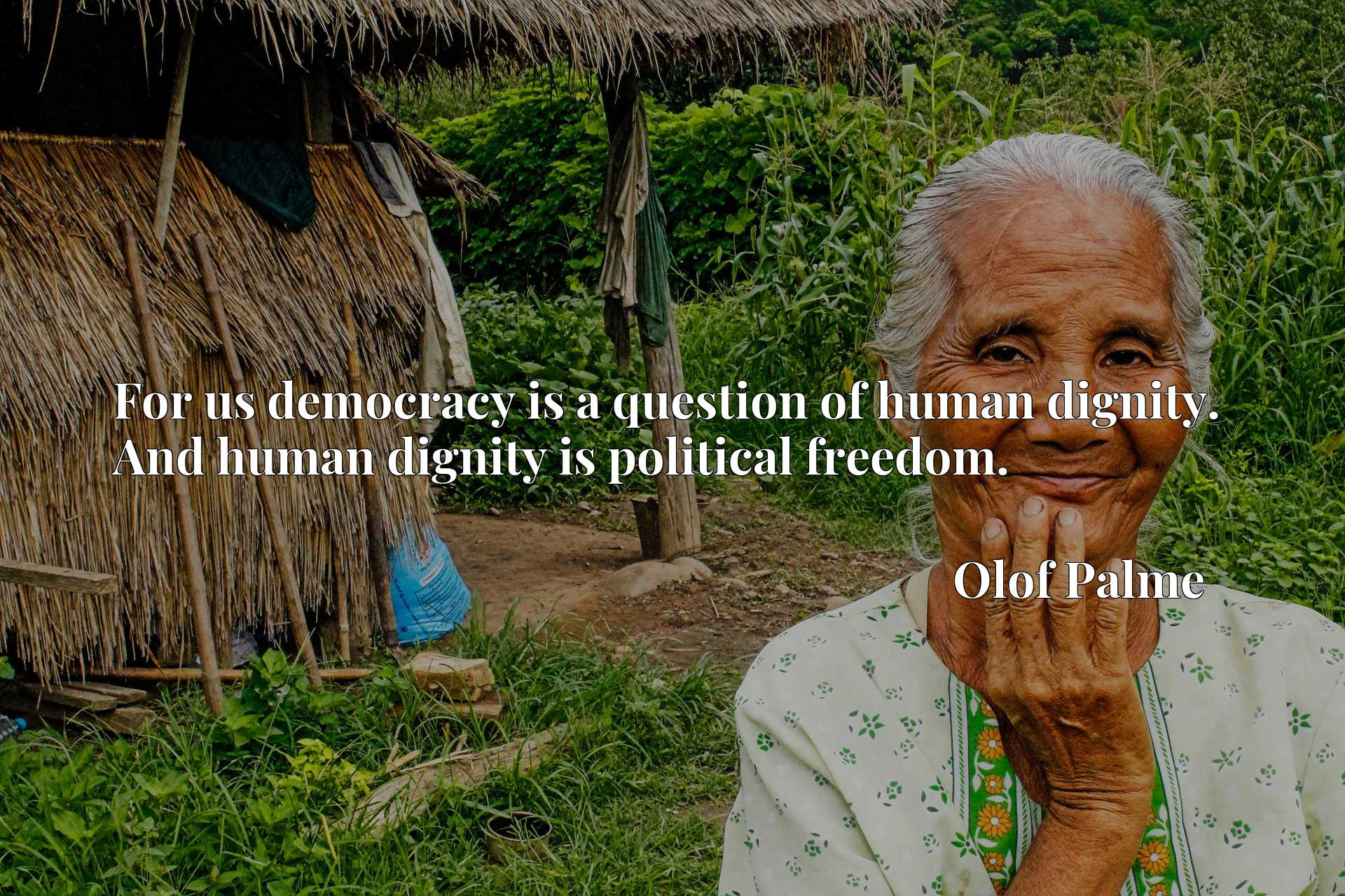 For us democracy is a question of human dignity. And human dignity is political freedom.