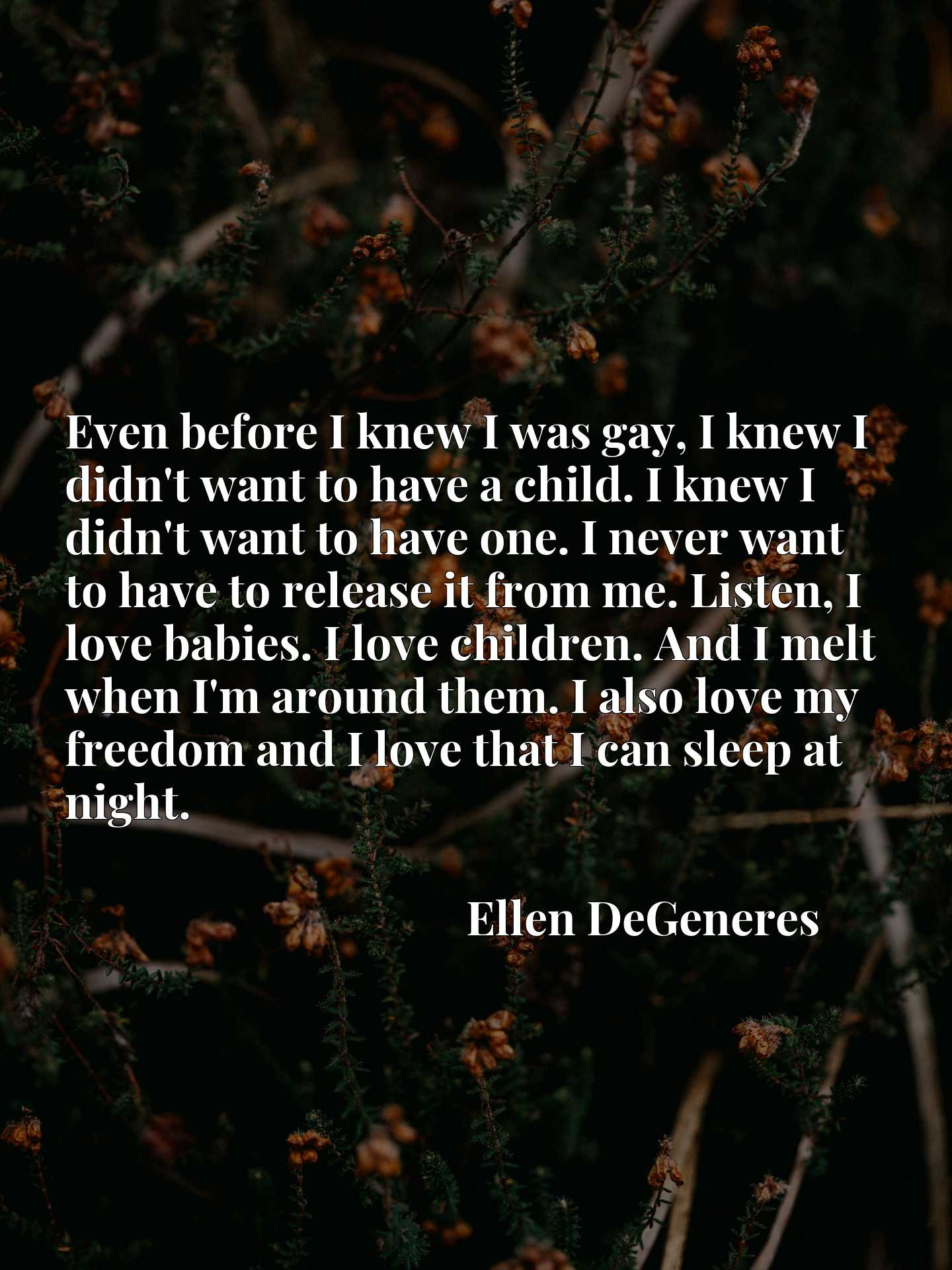 Even before I knew I was gay, I knew I didn't want to have a child. I knew I didn't want to have one. I never want to have to release it from me. Listen, I love babies. I love children. And I melt when I'm around them. I also love my freedom and I love that I can sleep at night.