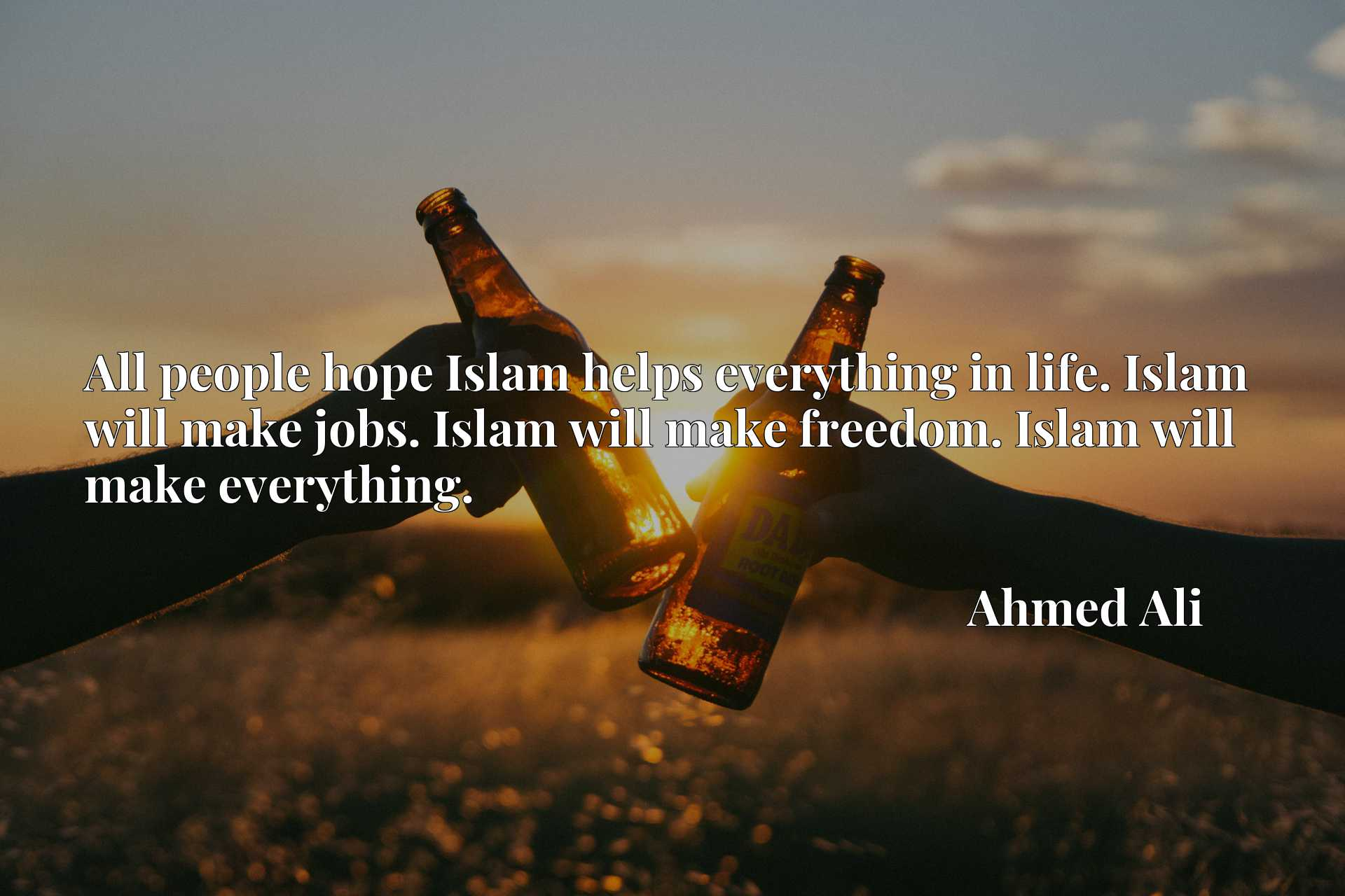 All people hope Islam helps everything in life. Islam will make jobs. Islam will make freedom. Islam will make everything.