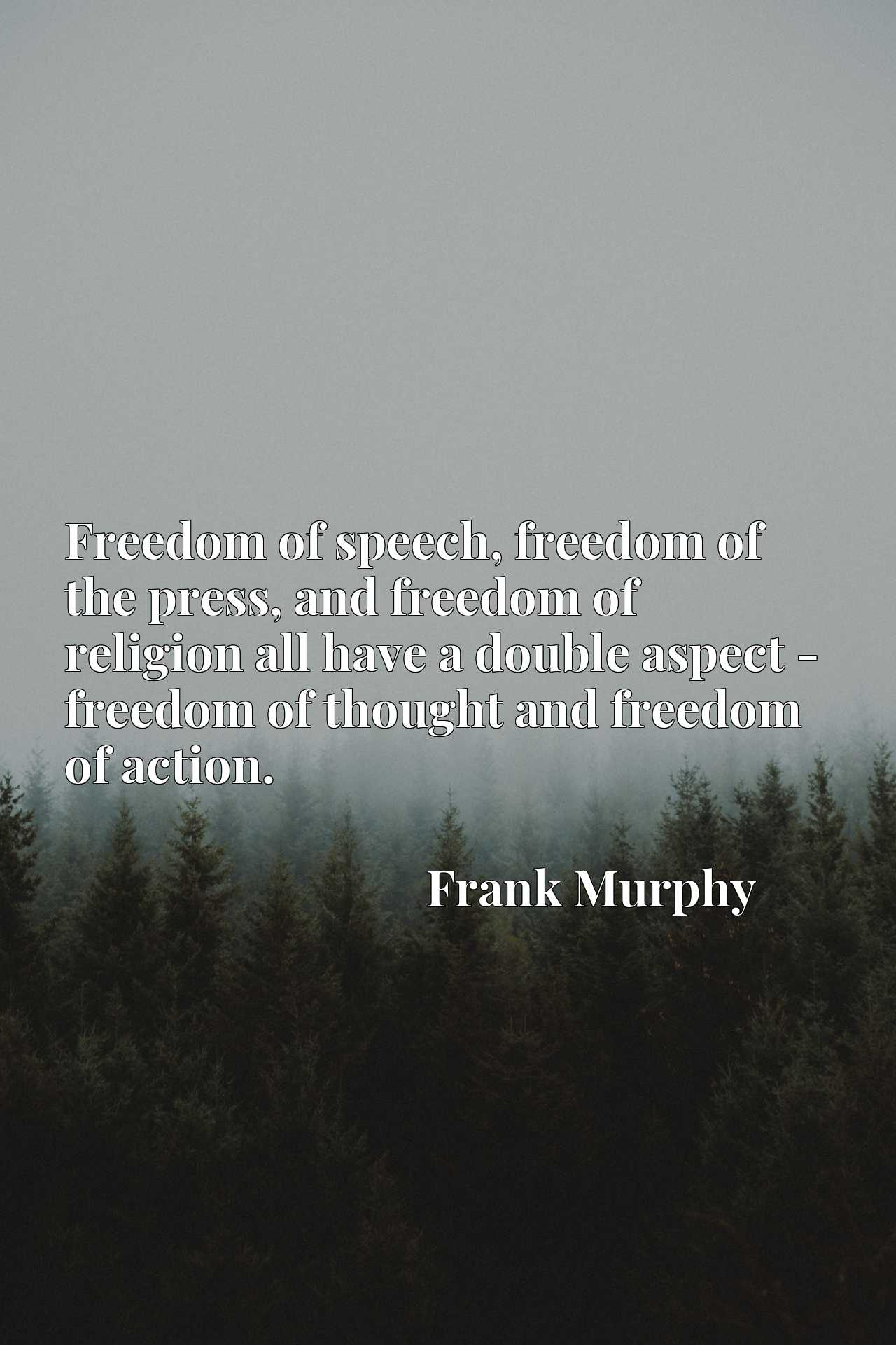 Freedom of speech, freedom of the press, and freedom of religion all have a double aspect - freedom of thought and freedom of action.
