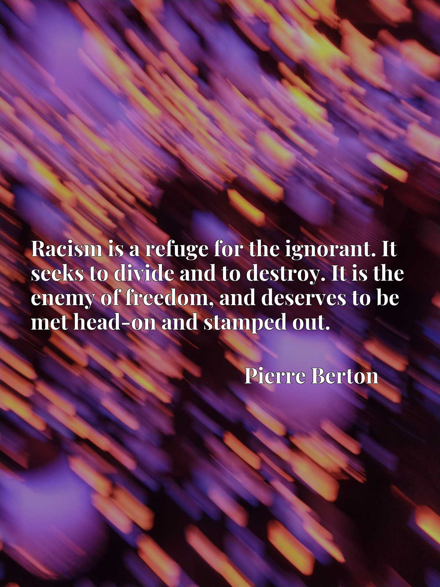 Racism is a refuge for the ignorant. It seeks to divide and to destroy. It is the enemy of freedom, and deserves to be met head-on and stamped out.