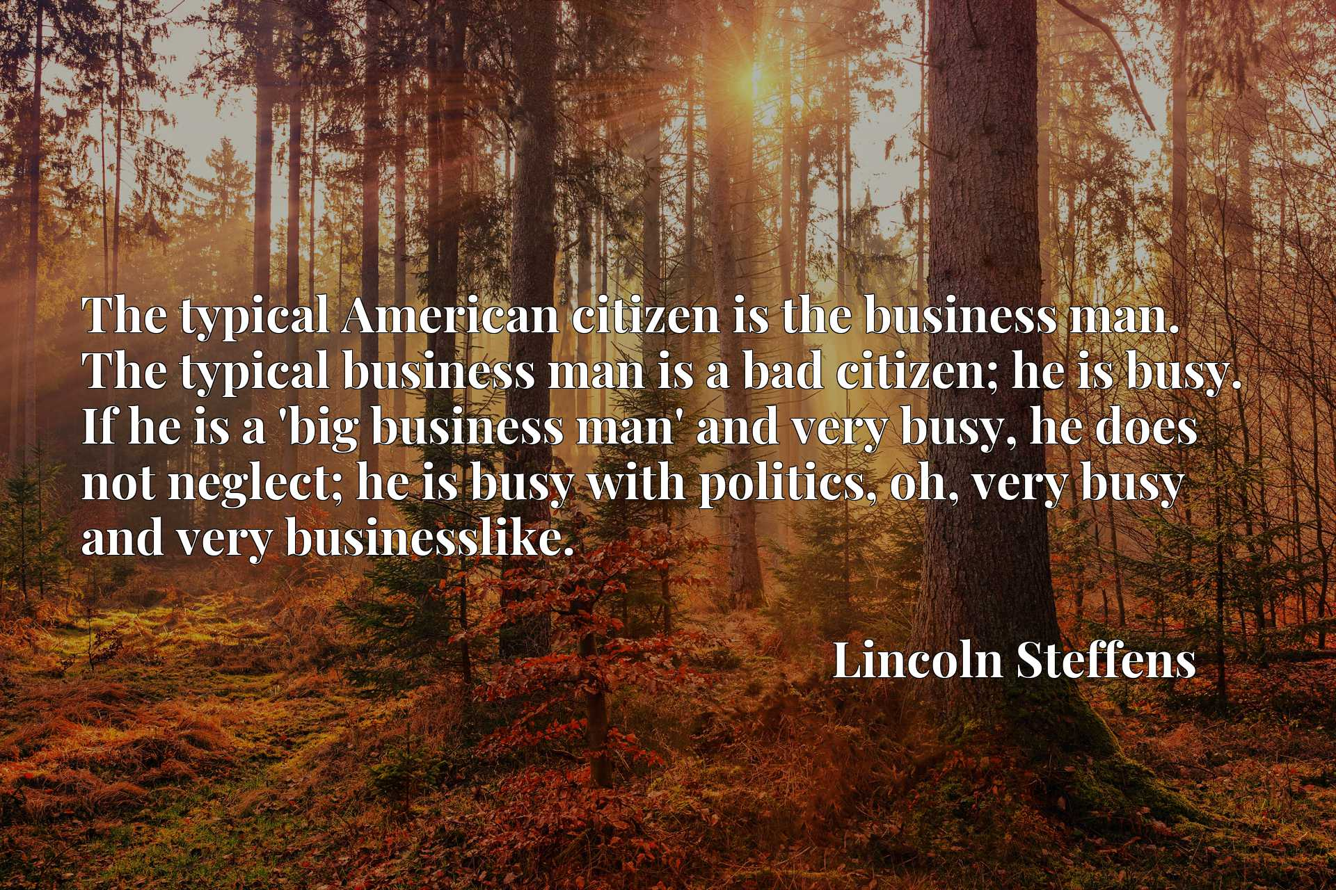 The typical American citizen is the business man. The typical business man is a bad citizen; he is busy. If he is a 'big business man' and very busy, he does not neglect; he is busy with politics, oh, very busy and very businesslike.