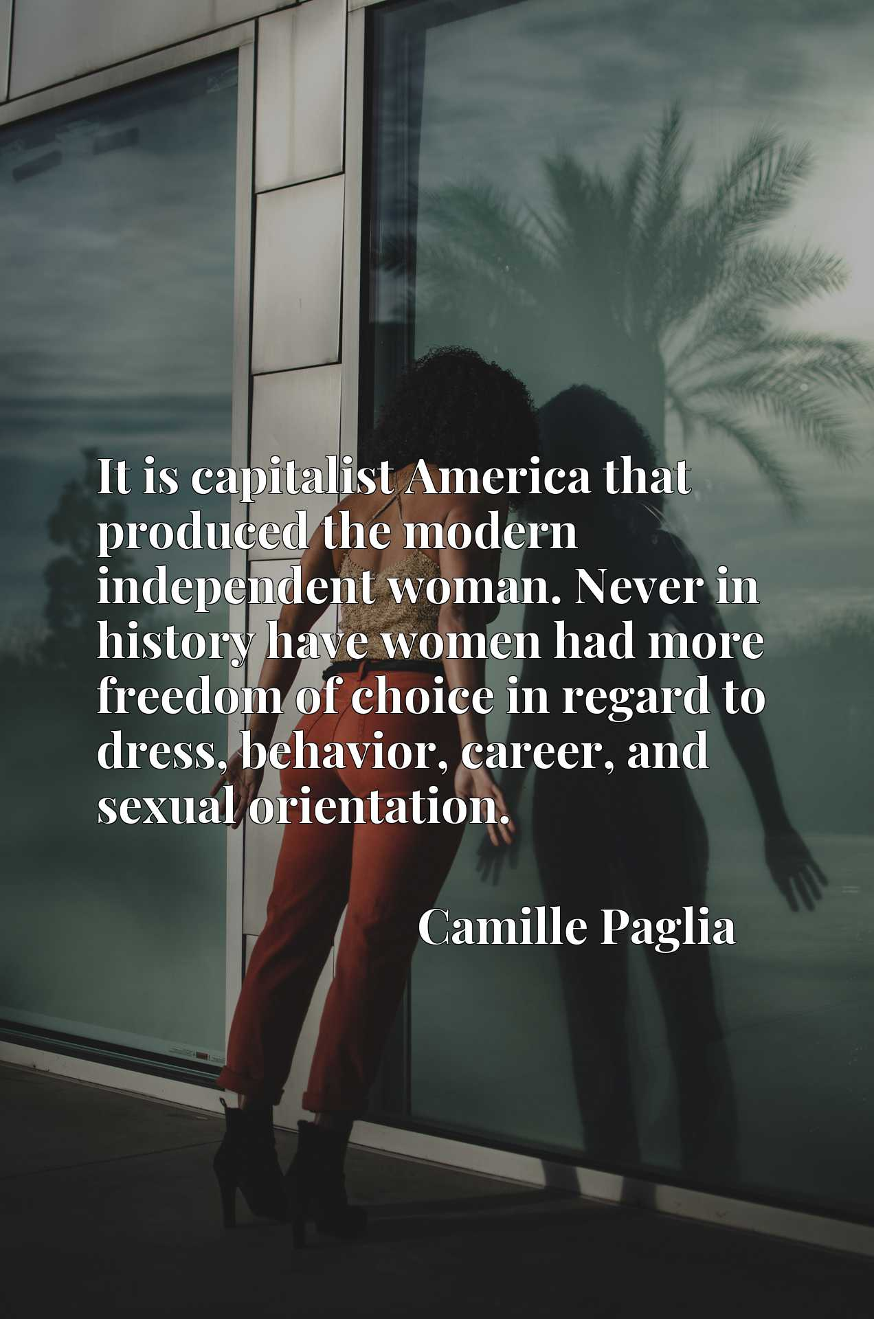 It is capitalist America that produced the modern independent woman. Never in history have women had more freedom of choice in regard to dress, behavior, career, and sexual orientation.