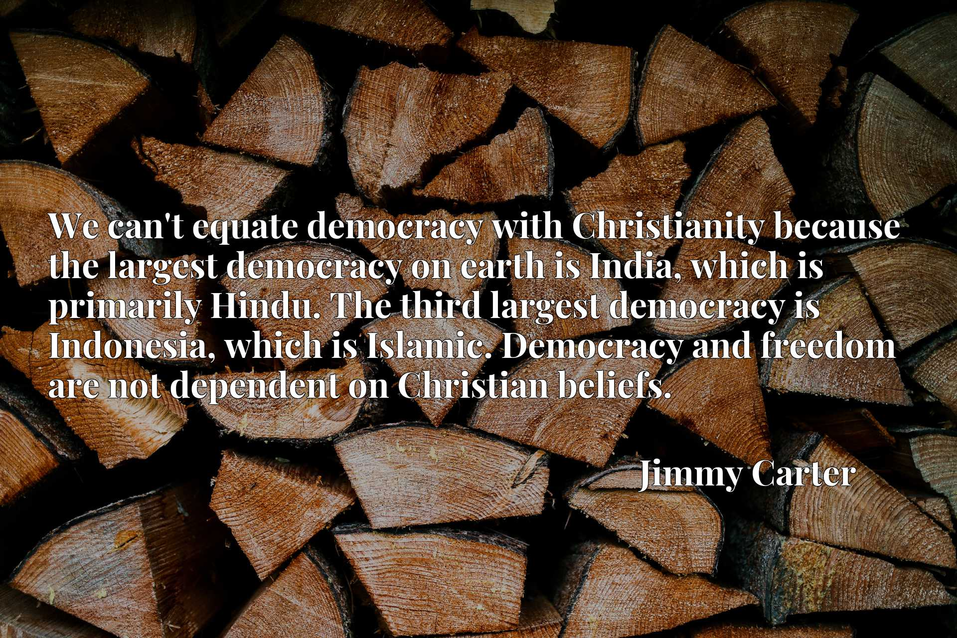 We can't equate democracy with Christianity because the largest democracy on earth is India, which is primarily Hindu. The third largest democracy is Indonesia, which is Islamic. Democracy and freedom are not dependent on Christian beliefs.