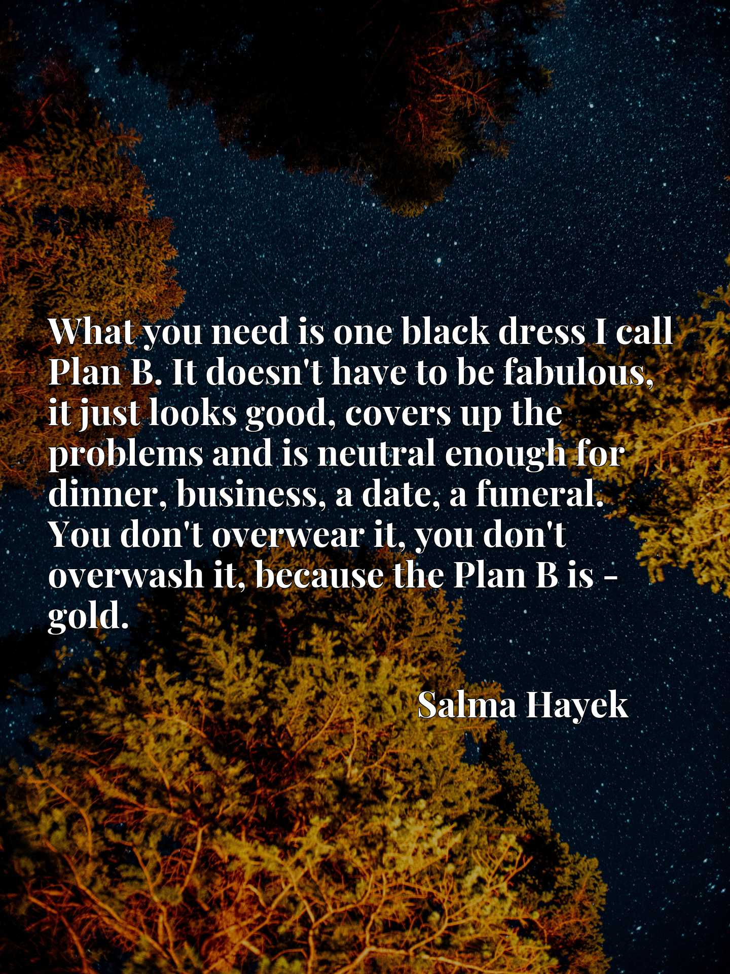 What you need is one black dress I call Plan B. It doesn't have to be fabulous, it just looks good, covers up the problems and is neutral enough for dinner, business, a date, a funeral. You don't overwear it, you don't overwash it, because the Plan B is - gold.