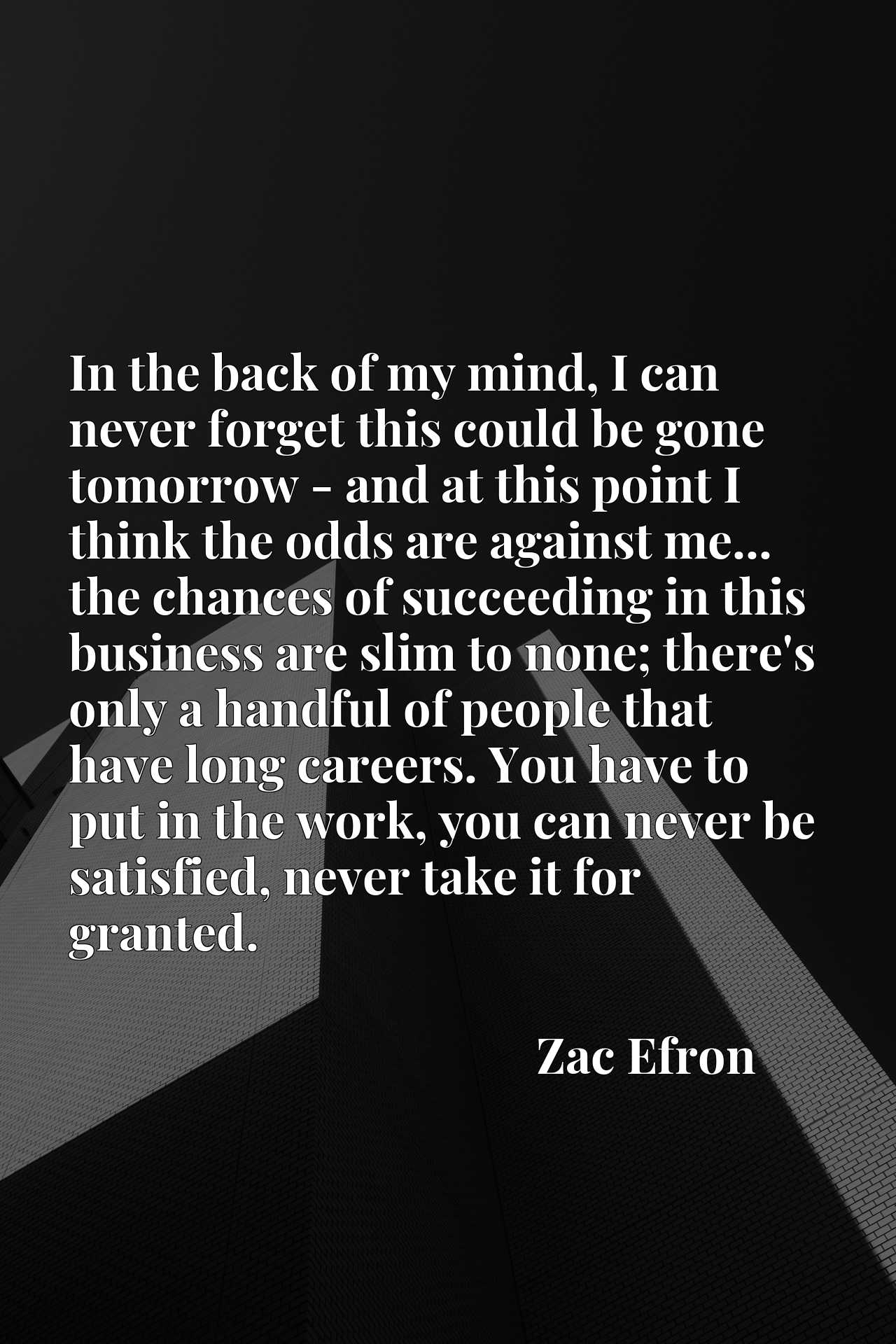 In the back of my mind, I can never forget this could be gone tomorrow - and at this point I think the odds are against me... the chances of succeeding in this business are slim to none; there's only a handful of people that have long careers. You have to put in the work, you can never be satisfied, never take it for granted.