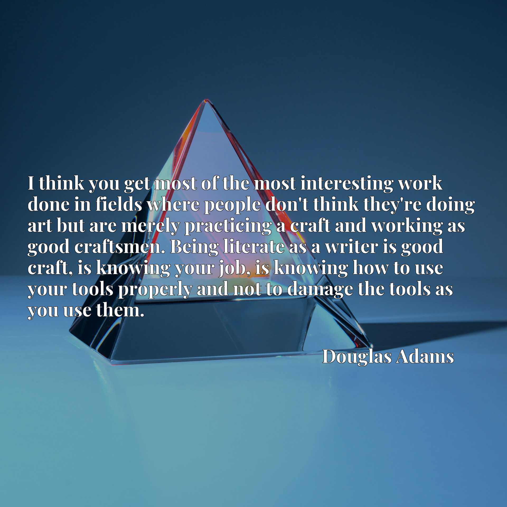 I think you get most of the most interesting work done in fields where people don't think they're doing art but are merely practicing a craft and working as good craftsmen. Being literate as a writer is good craft, is knowing your job, is knowing how to use your tools properly and not to damage the tools as you use them.