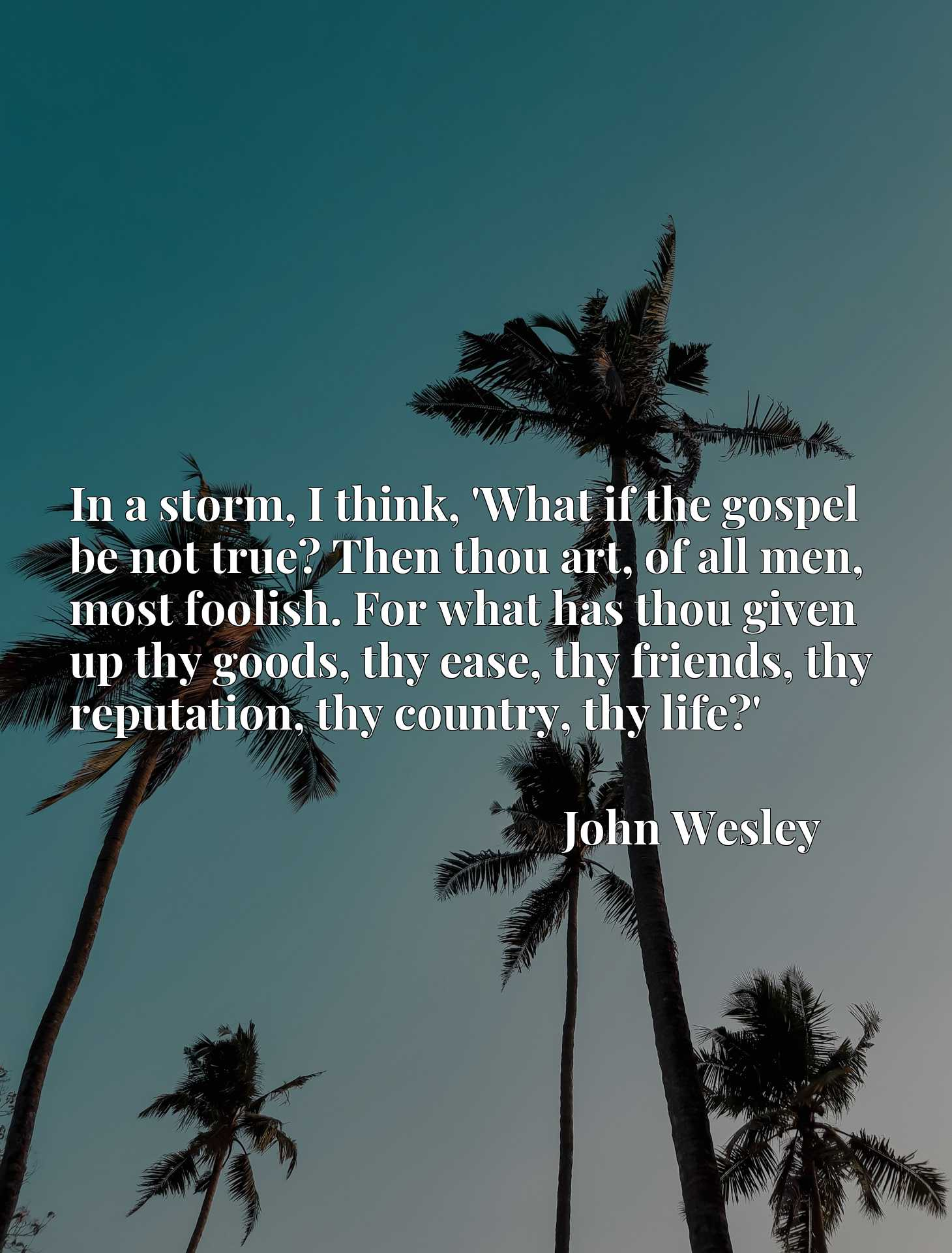 In a storm, I think, 'What if the gospel be not true? Then thou art, of all men, most foolish. For what has thou given up thy goods, thy ease, thy friends, thy reputation, thy country, thy life?'