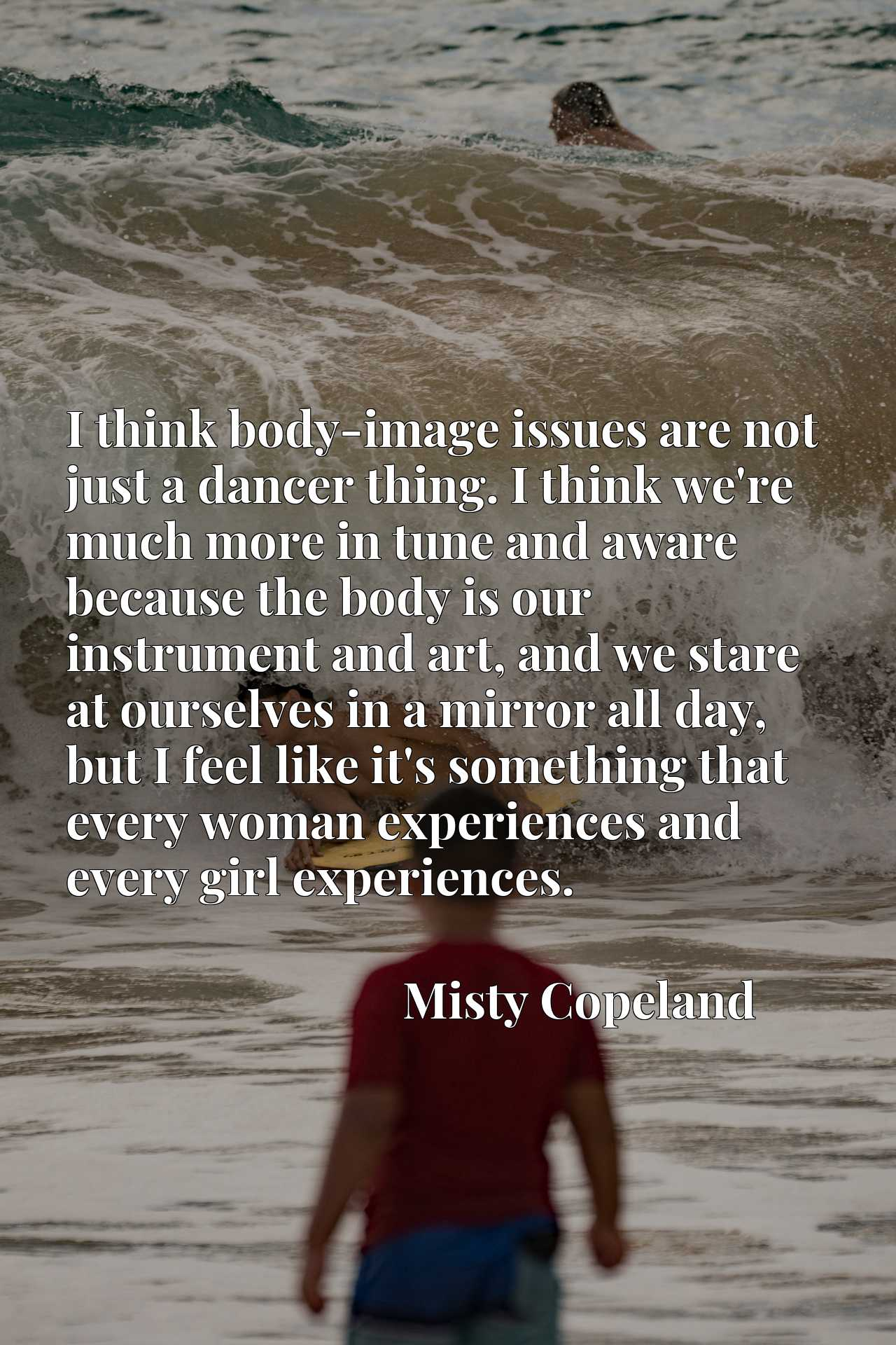 I think body-image issues are not just a dancer thing. I think we're much more in tune and aware because the body is our instrument and art, and we stare at ourselves in a mirror all day, but I feel like it's something that every woman experiences and every girl experiences.