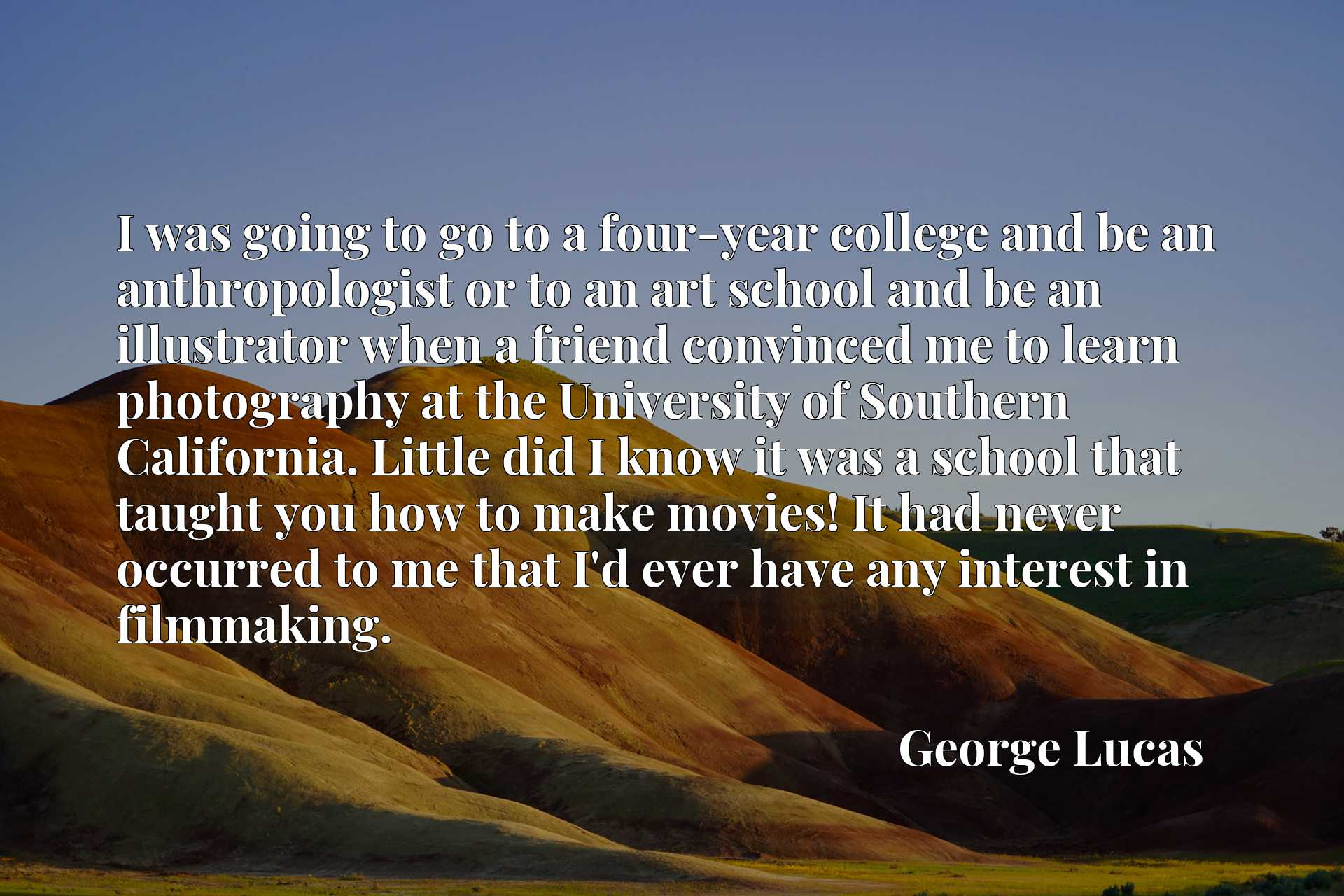 I was going to go to a four-year college and be an anthropologist or to an art school and be an illustrator when a friend convinced me to learn photography at the University of Southern California. Little did I know it was a school that taught you how to make movies! It had never occurred to me that I'd ever have any interest in filmmaking.