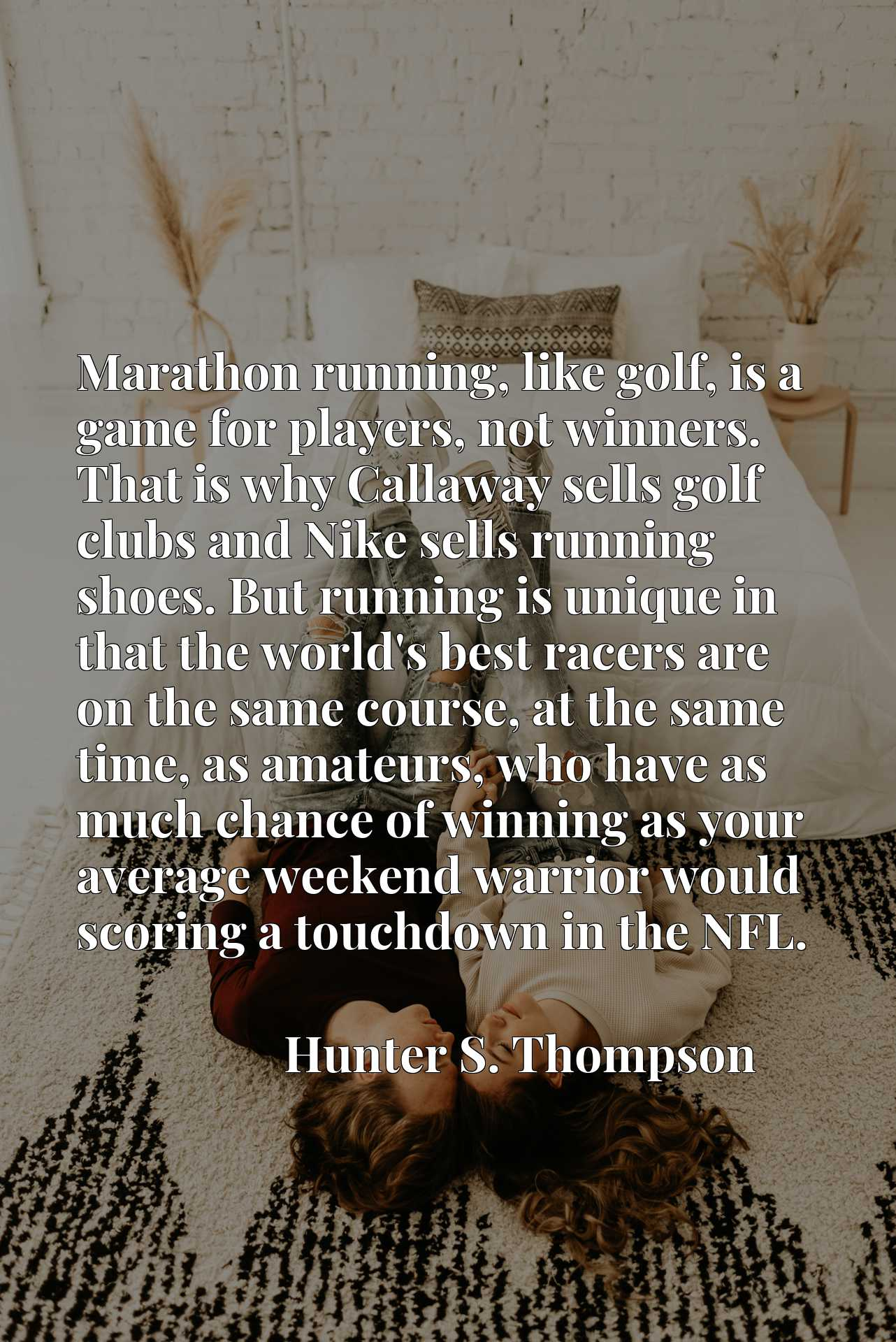 Marathon running, like golf, is a game for players, not winners. That is why Callaway sells golf clubs and Nike sells running shoes. But running is unique in that the world's best racers are on the same course, at the same time, as amateurs, who have as much chance of winning as your average weekend warrior would scoring a touchdown in the NFL.