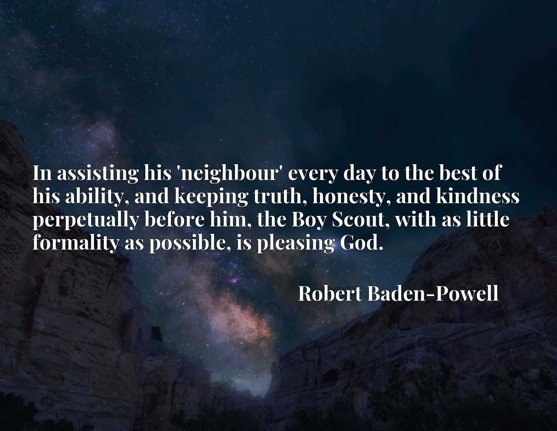 In assisting his 'neighbour' every day to the best of his ability, and keeping truth, honesty, and kindness perpetually before him, the Boy Scout, with as little formality as possible, is pleasing God.