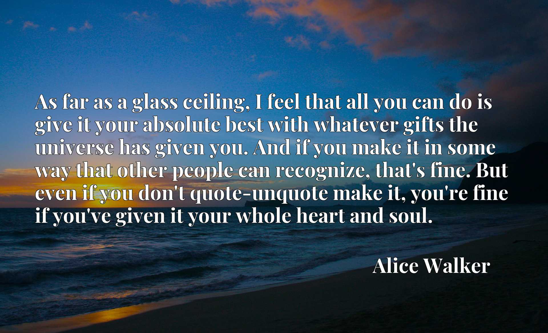 As far as a glass ceiling, I feel that all you can do is give it your absolute best with whatever gifts the universe has given you. And if you make it in some way that other people can recognize, that's fine. But even if you don't quote-unquote make it, you're fine if you've given it your whole heart and soul.