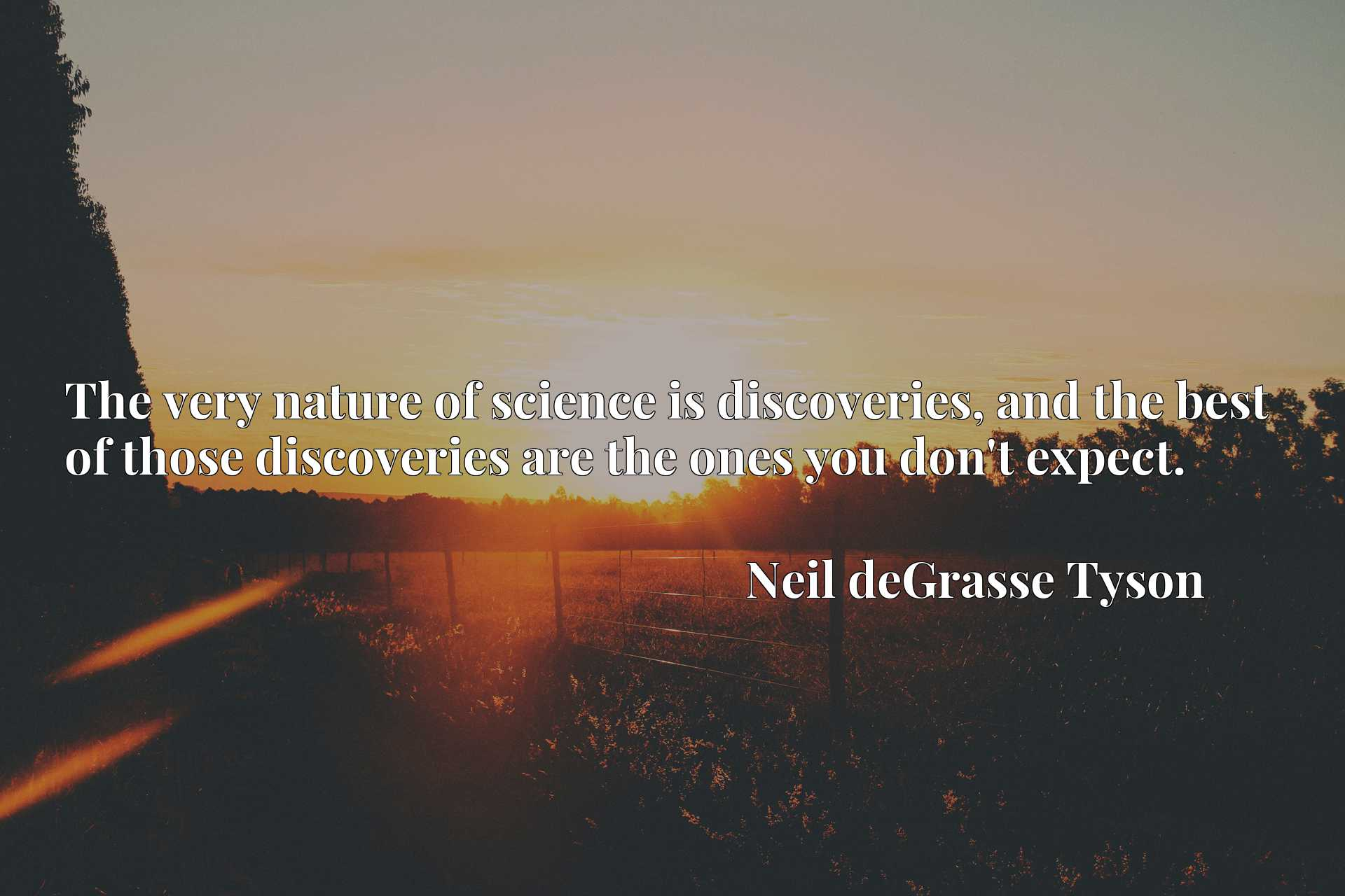 The very nature of science is discoveries, and the best of those discoveries are the ones you don't expect.