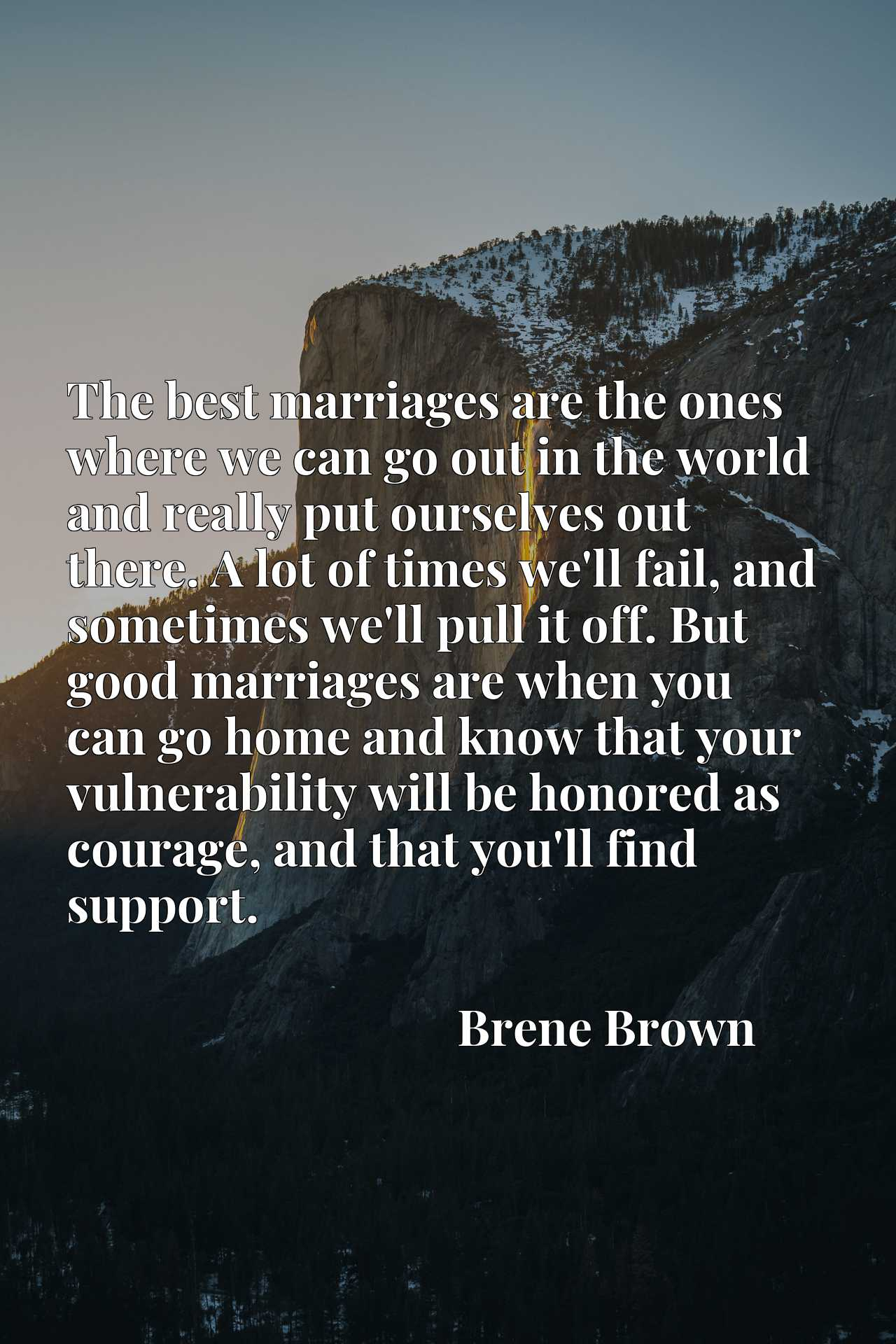 The best marriages are the ones where we can go out in the world and really put ourselves out there. A lot of times we'll fail, and sometimes we'll pull it off. But good marriages are when you can go home and know that your vulnerability will be honored as courage, and that you'll find support.