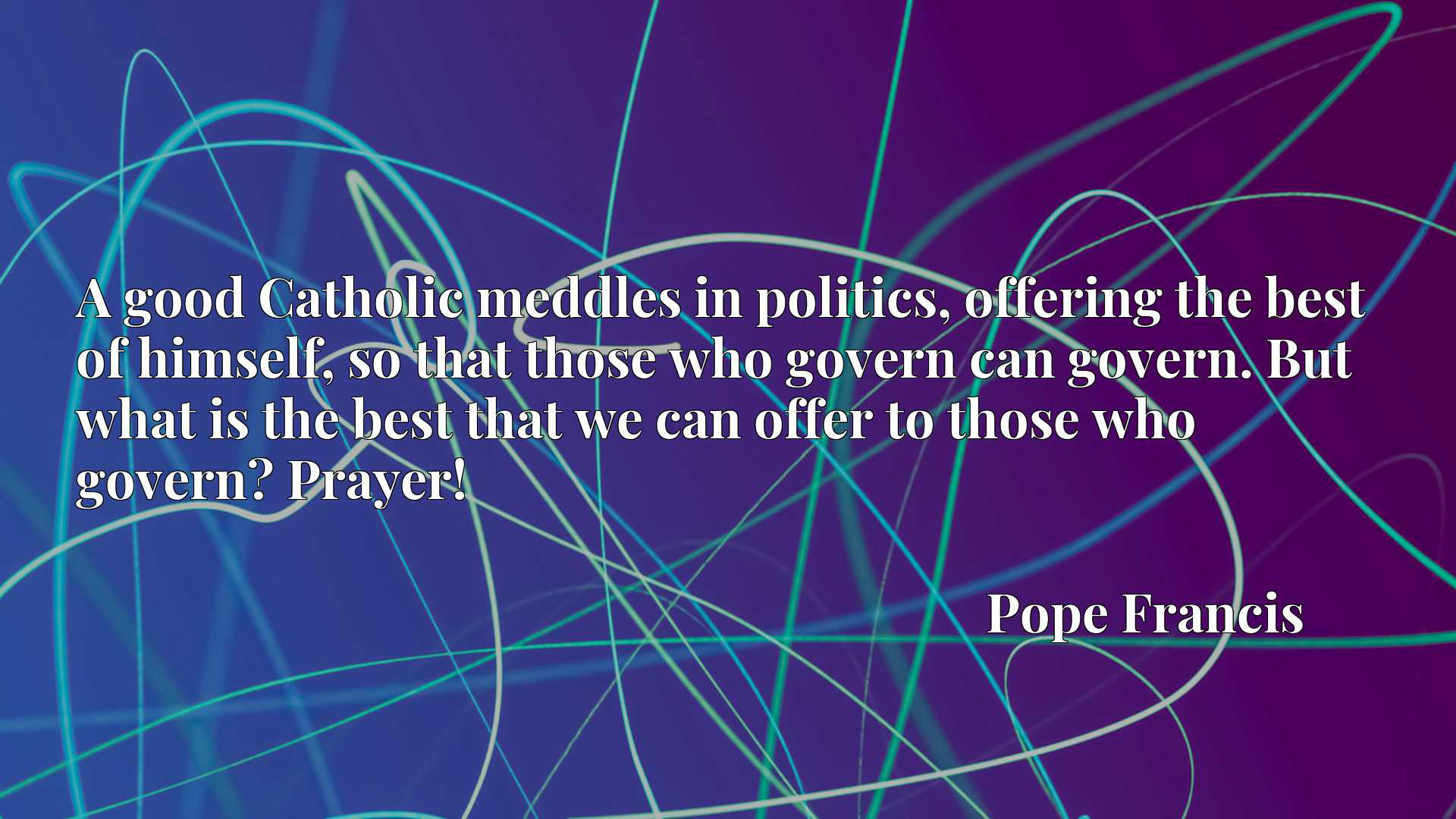 A good Catholic meddles in politics, offering the best of himself, so that those who govern can govern. But what is the best that we can offer to those who govern? Prayer!