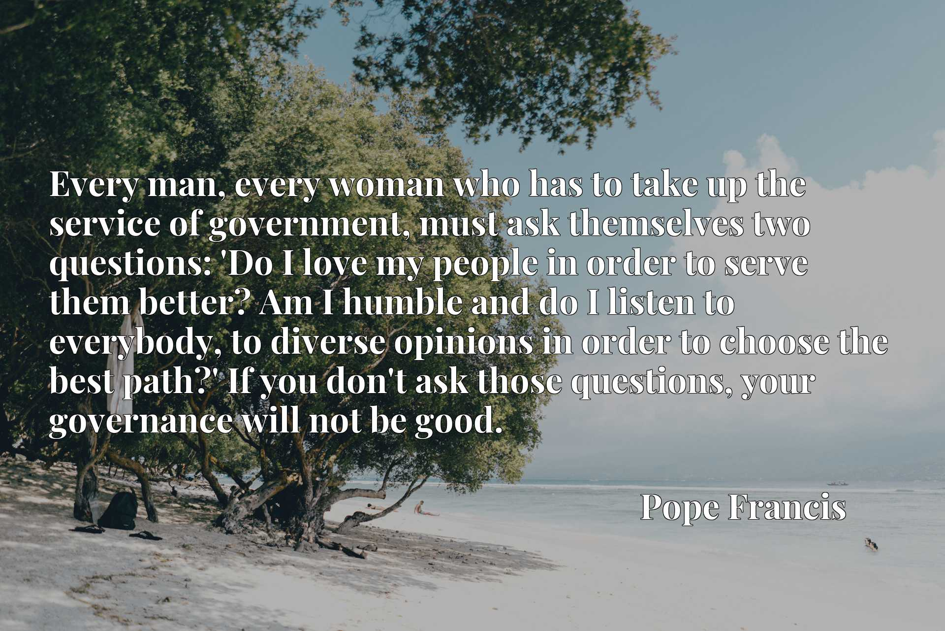 Every man, every woman who has to take up the service of government, must ask themselves two questions: 'Do I love my people in order to serve them better? Am I humble and do I listen to everybody, to diverse opinions in order to choose the best path?' If you don't ask those questions, your governance will not be good.