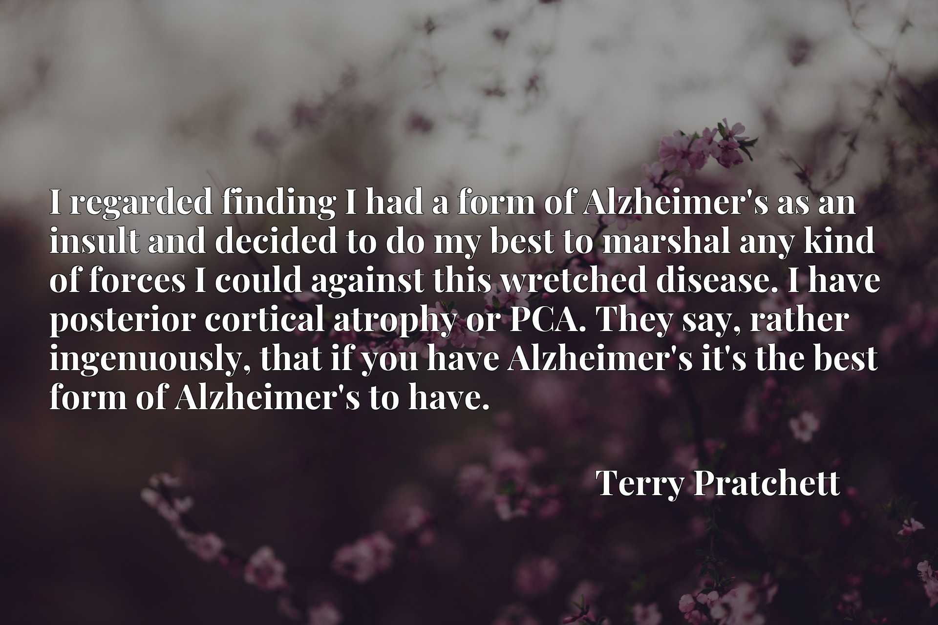 I regarded finding I had a form of Alzheimer's as an insult and decided to do my best to marshal any kind of forces I could against this wretched disease. I have posterior cortical atrophy or PCA. They say, rather ingenuously, that if you have Alzheimer's it's the best form of Alzheimer's to have.