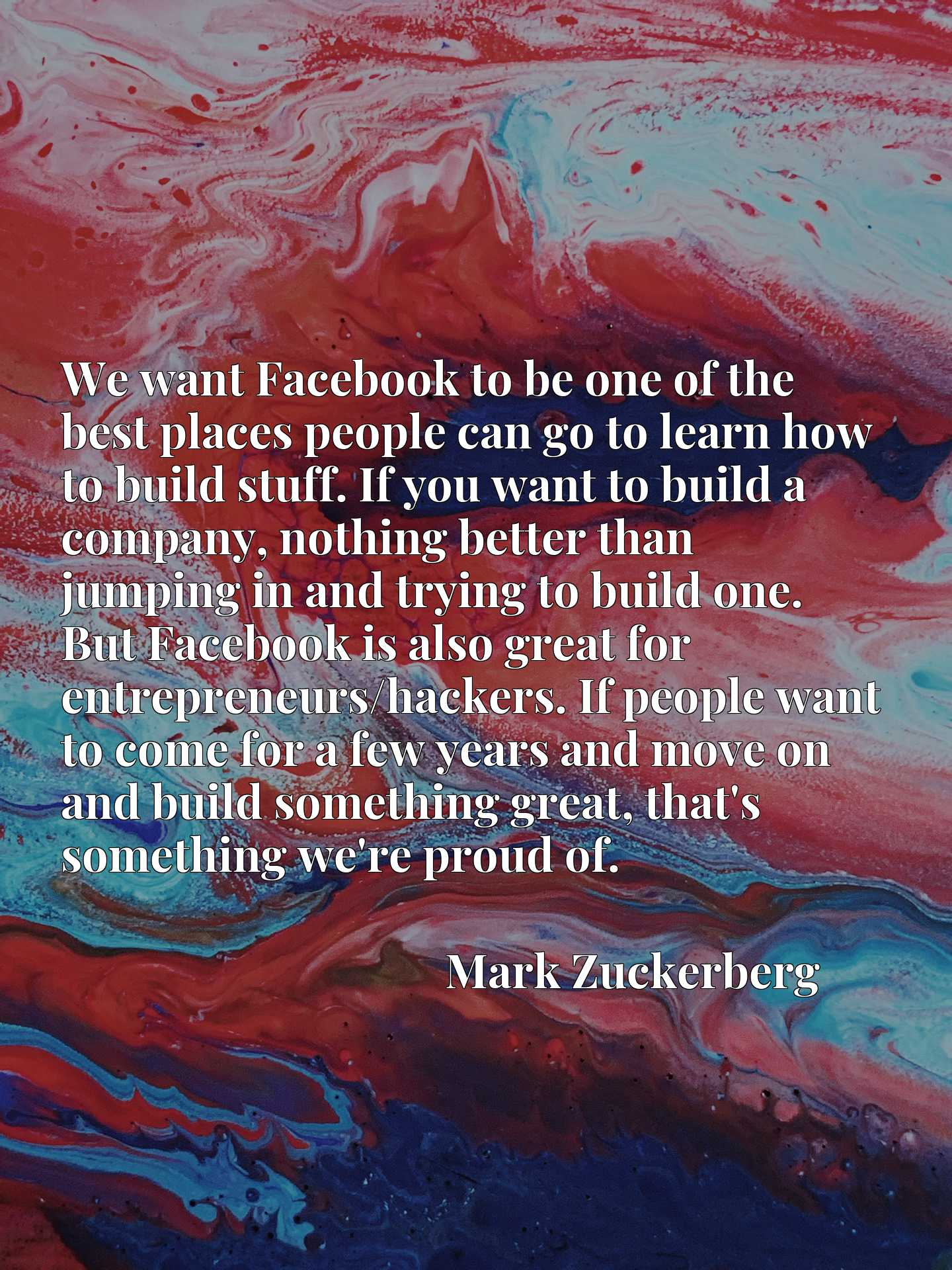 We want Facebook to be one of the best places people can go to learn how to build stuff. If you want to build a company, nothing better than jumping in and trying to build one. But Facebook is also great for entrepreneurs/hackers. If people want to come for a few years and move on and build something great, that's something we're proud of.