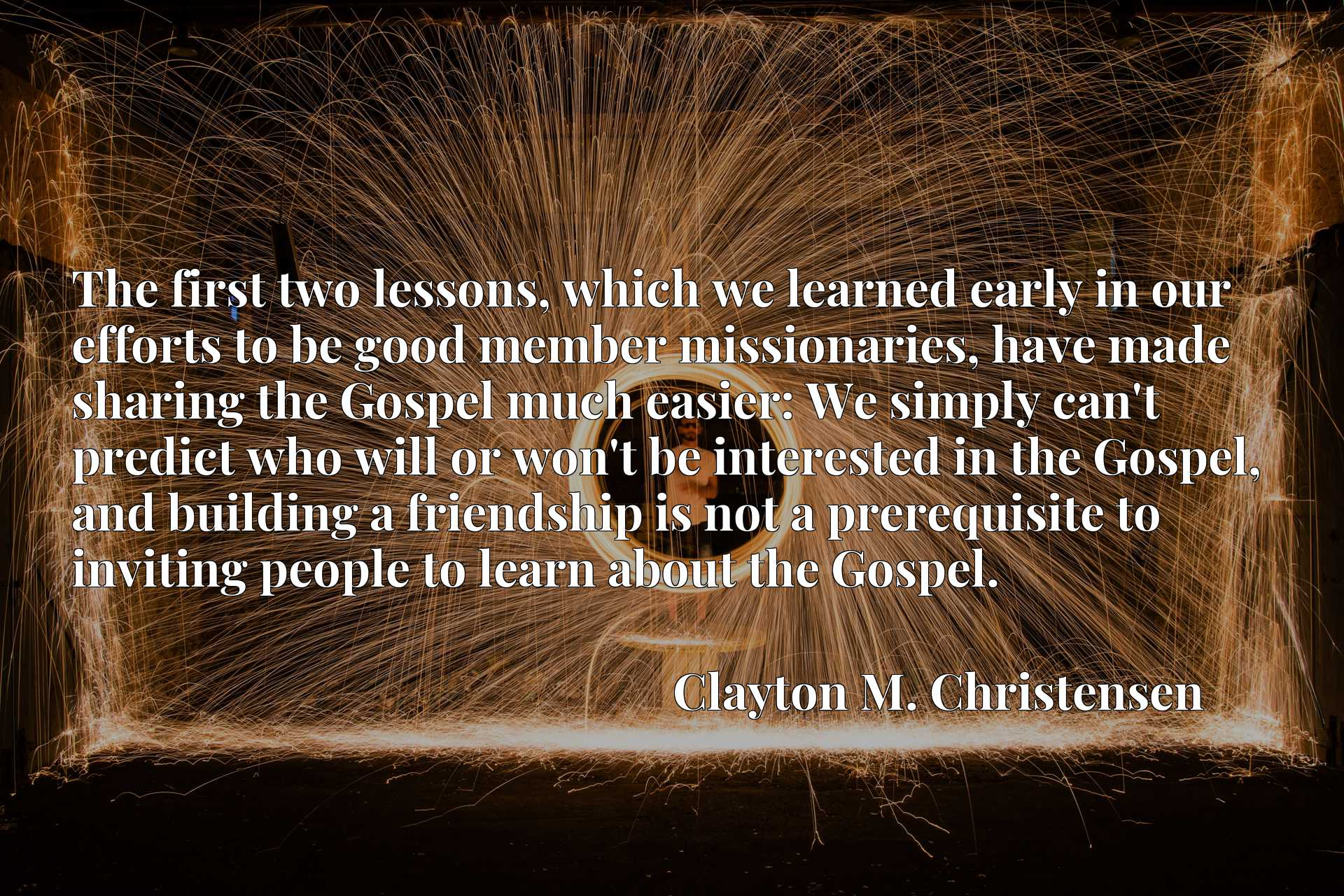 The first two lessons, which we learned early in our efforts to be good member missionaries, have made sharing the Gospel much easier: We simply can't predict who will or won't be interested in the Gospel, and building a friendship is not a prerequisite to inviting people to learn about the Gospel.