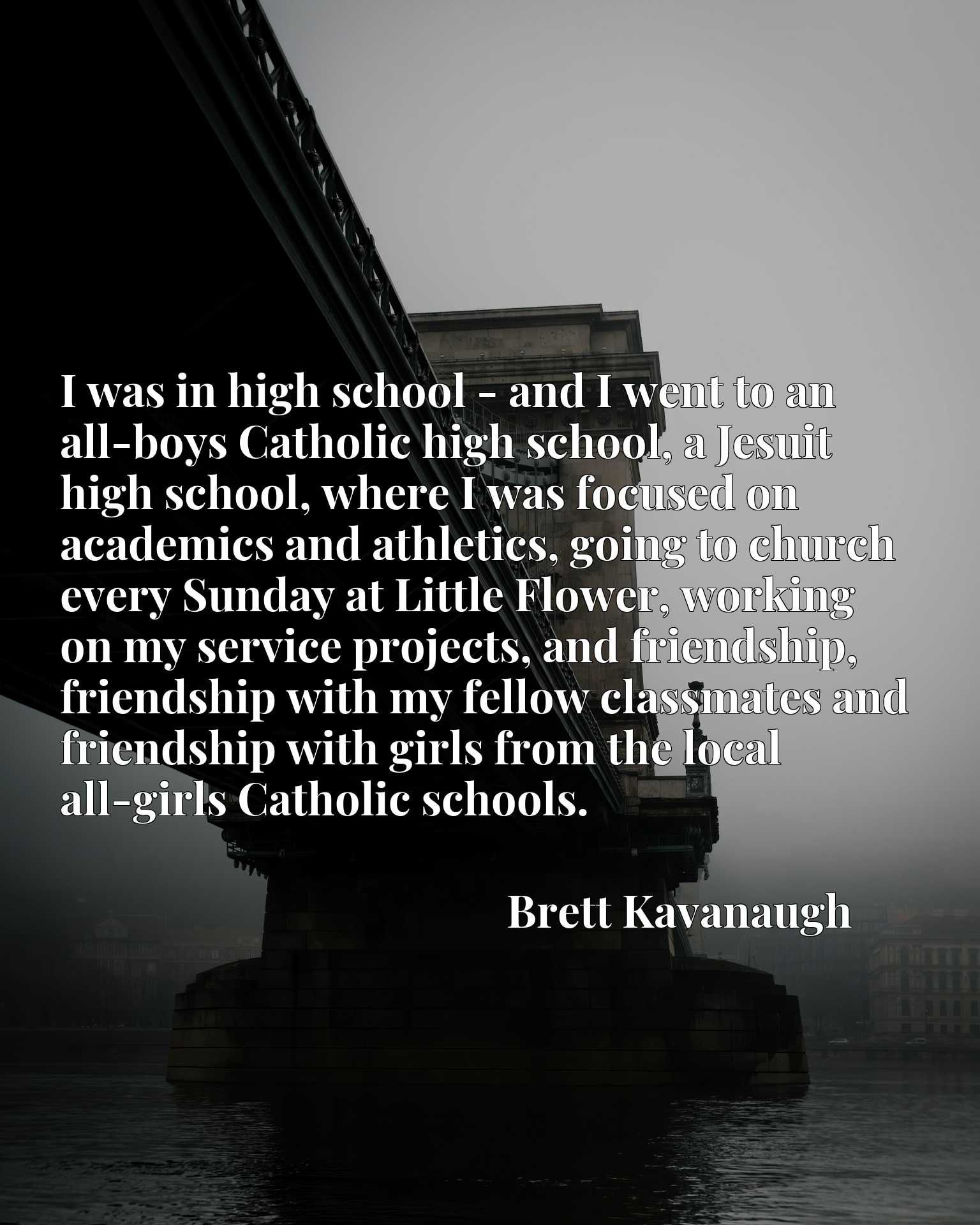 I was in high school - and I went to an all-boys Catholic high school, a Jesuit high school, where I was focused on academics and athletics, going to church every Sunday at Little Flower, working on my service projects, and friendship, friendship with my fellow classmates and friendship with girls from the local all-girls Catholic schools.